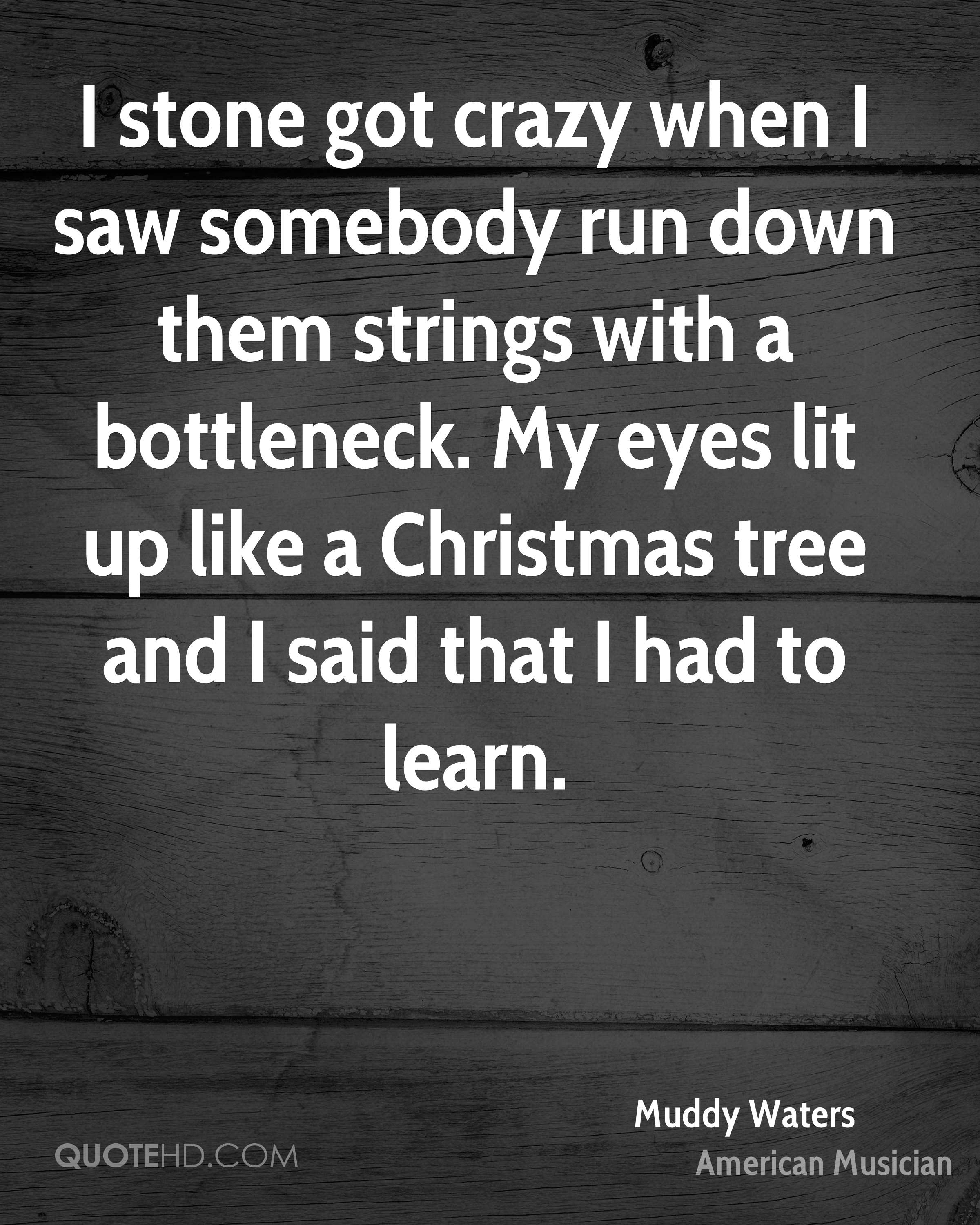 I stone got crazy when I saw somebody run down them strings with a bottleneck. My eyes lit up like a Christmas tree and I said that I had to learn.