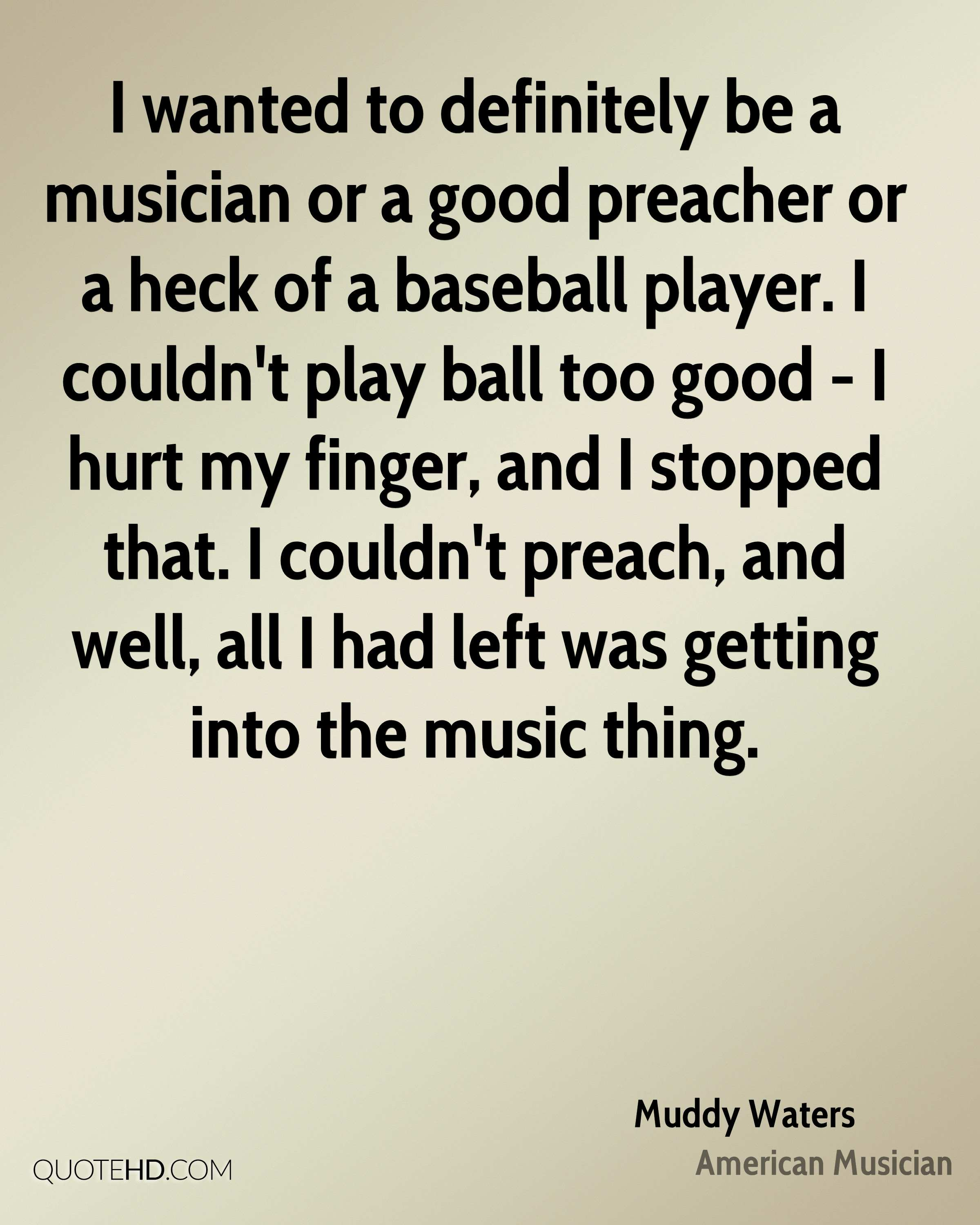 I wanted to definitely be a musician or a good preacher or a heck of a baseball player. I couldn't play ball too good - I hurt my finger, and I stopped that. I couldn't preach, and well, all I had left was getting into the music thing.