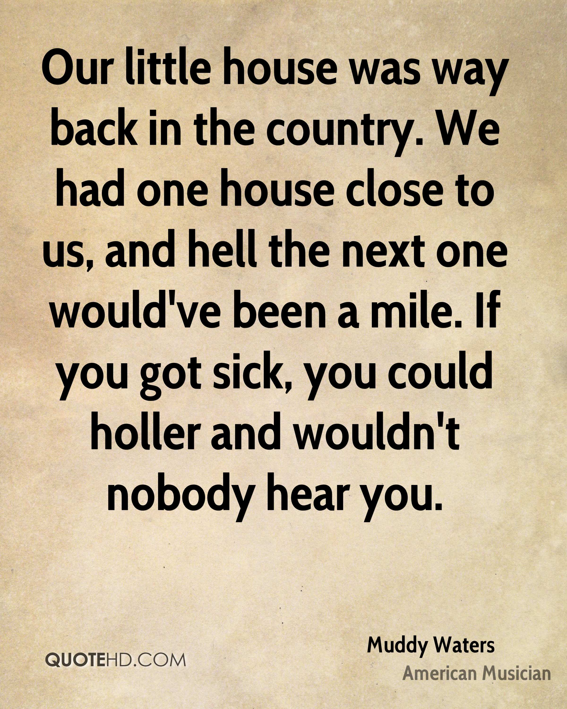 Our little house was way back in the country. We had one house close to us, and hell the next one would've been a mile. If you got sick, you could holler and wouldn't nobody hear you.