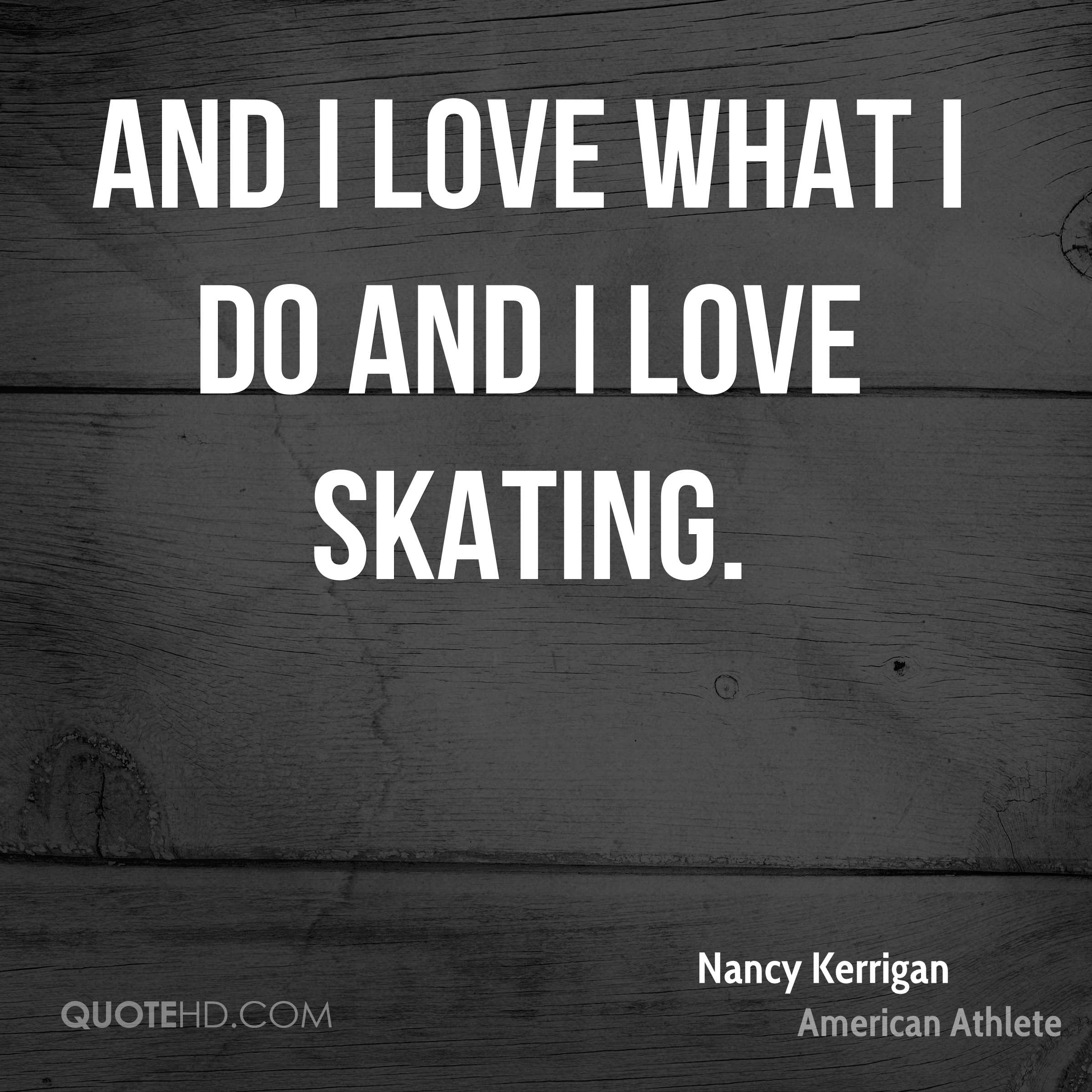 And I love what I do and I love skating.