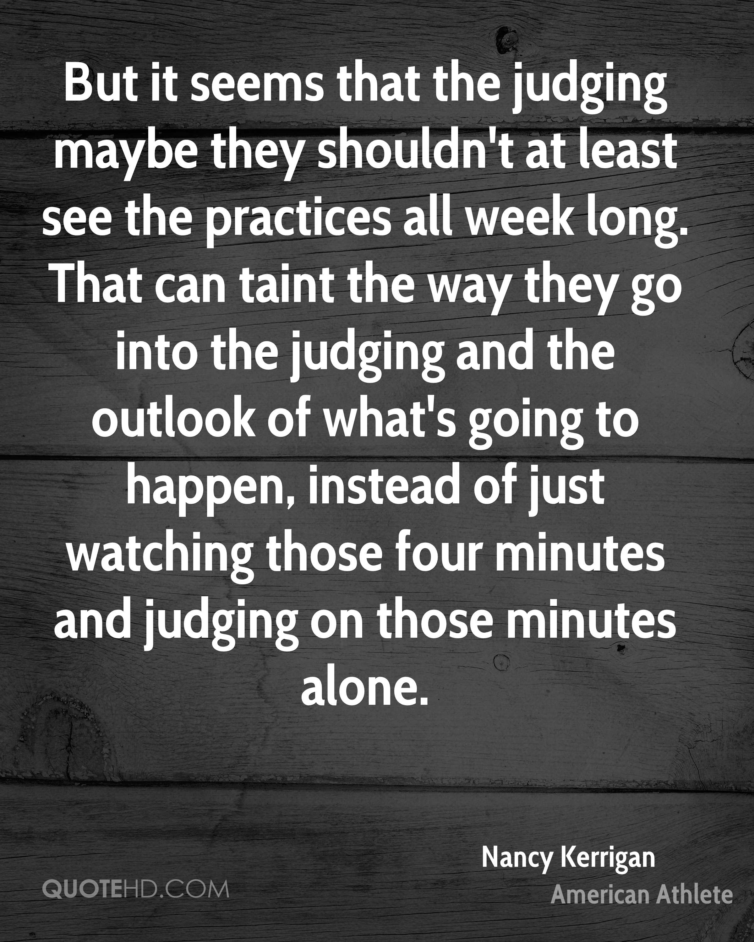 But it seems that the judging maybe they shouldn't at least see the practices all week long. That can taint the way they go into the judging and the outlook of what's going to happen, instead of just watching those four minutes and judging on those minutes alone.
