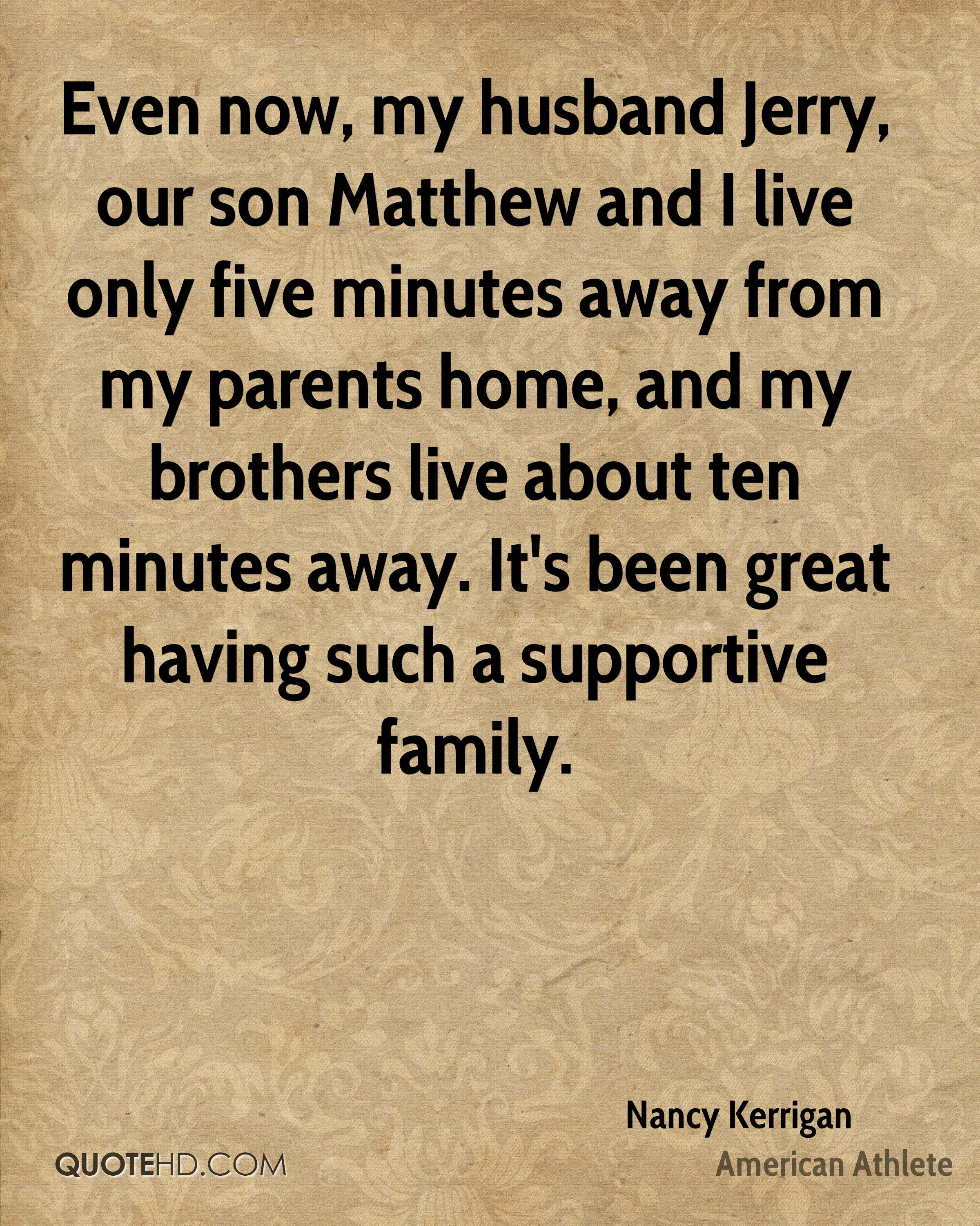 Even now, my husband Jerry, our son Matthew and I live only five minutes away from my parents home, and my brothers live about ten minutes away. It's been great having such a supportive family.
