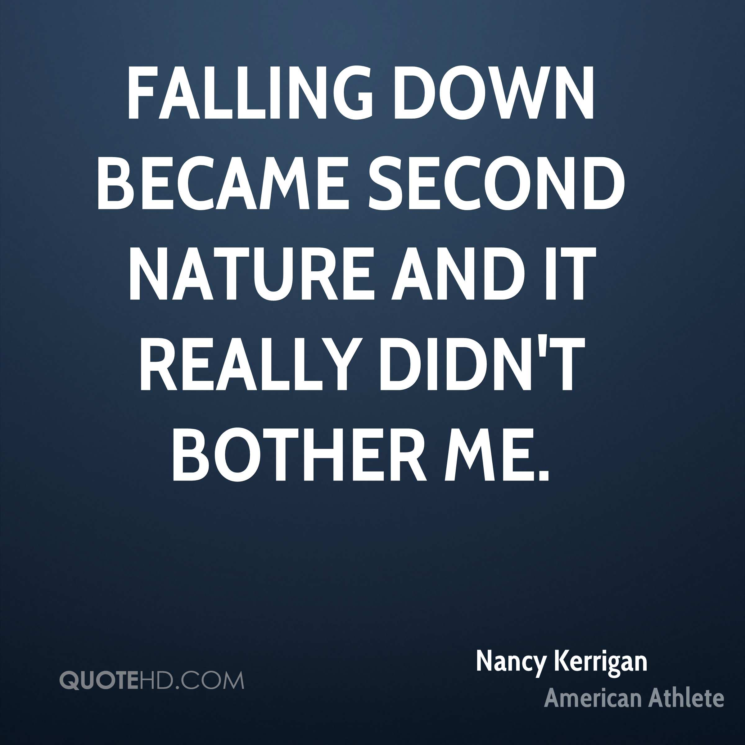 Falling down became second nature and it really didn't bother me.
