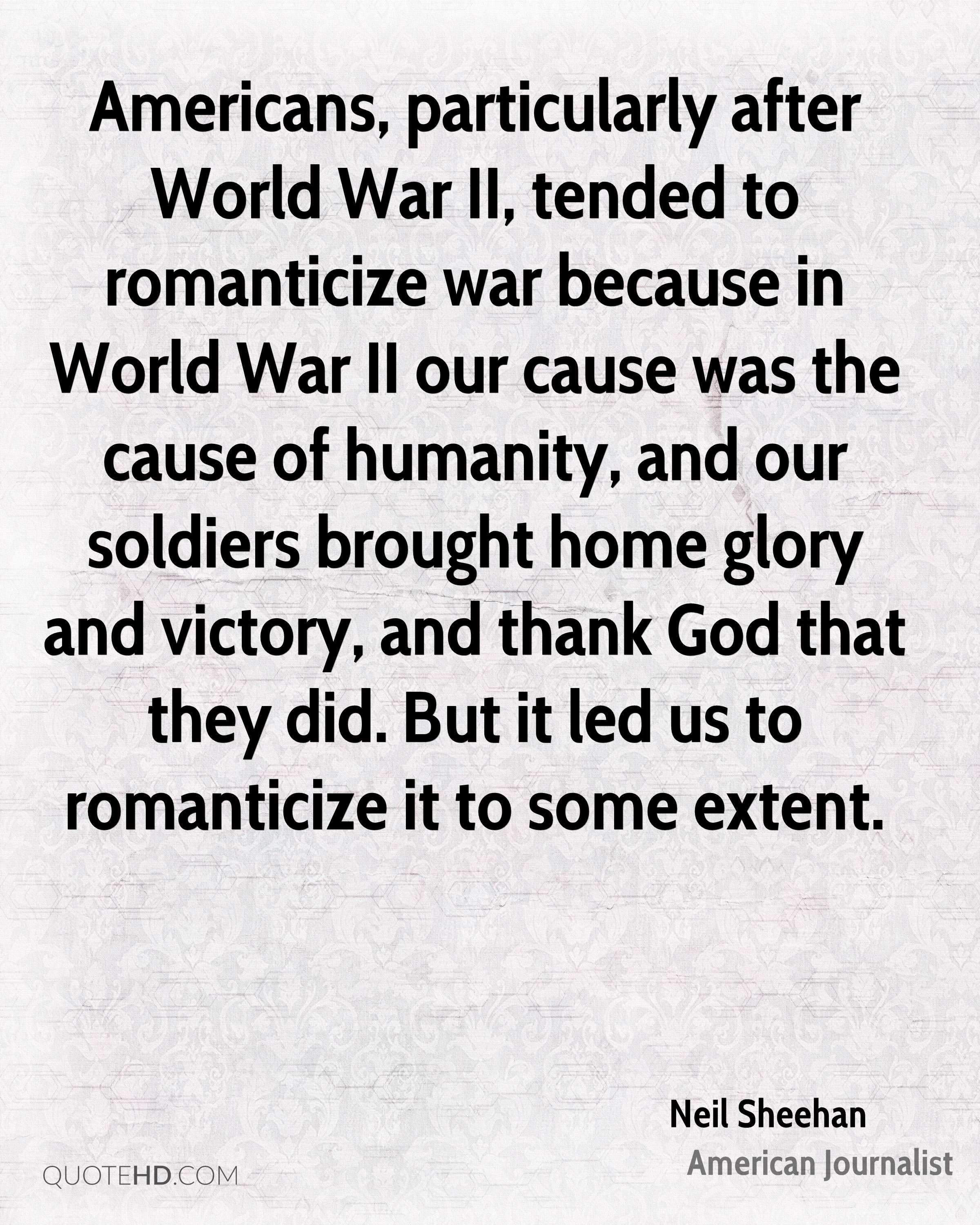 Americans, particularly after World War II, tended to romanticize war because in World War II our cause was the cause of humanity, and our soldiers brought home glory and victory, and thank God that they did. But it led us to romanticize it to some extent.