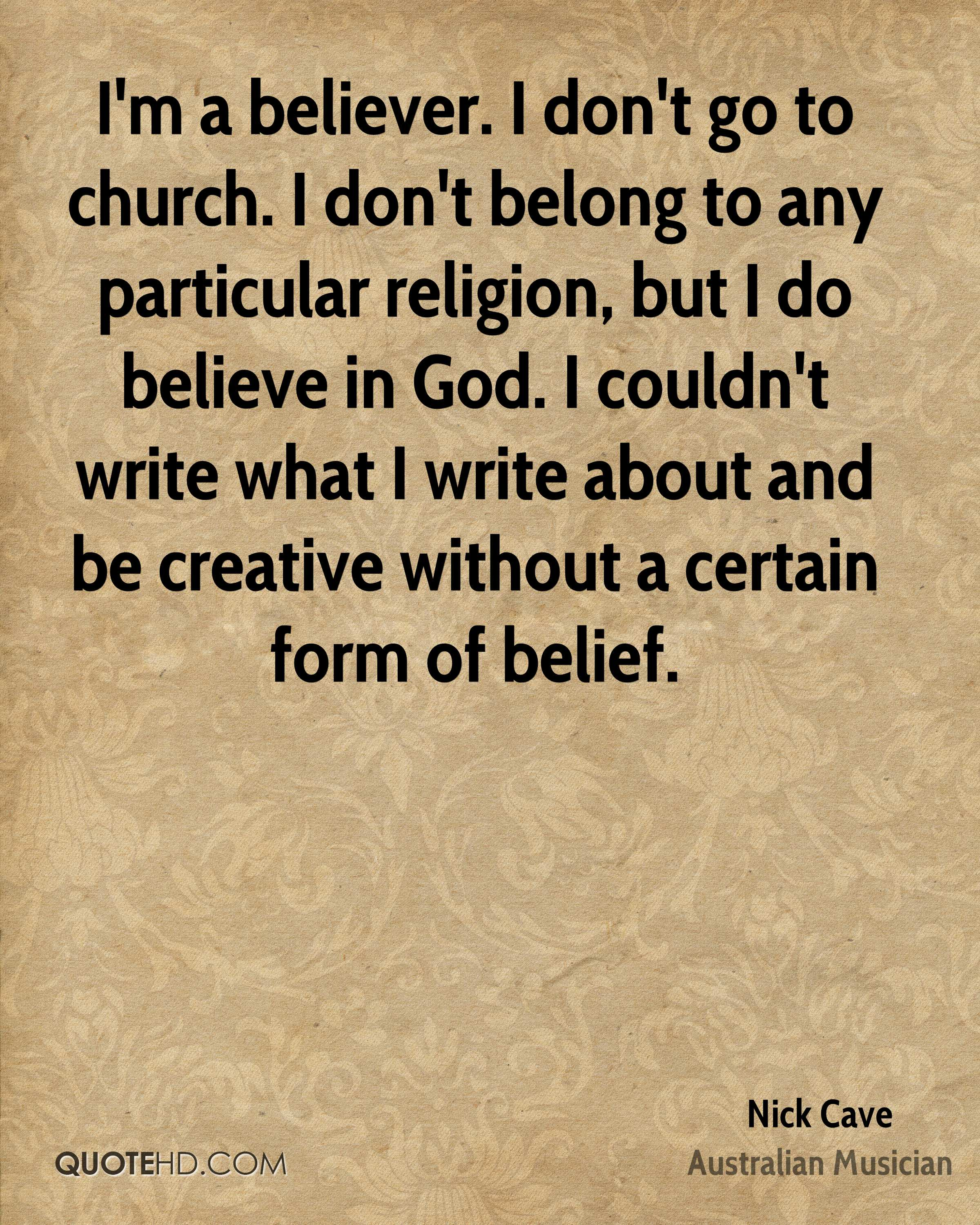 I'm a believer. I don't go to church. I don't belong to any particular religion, but I do believe in God. I couldn't write what I write about and be creative without a certain form of belief.