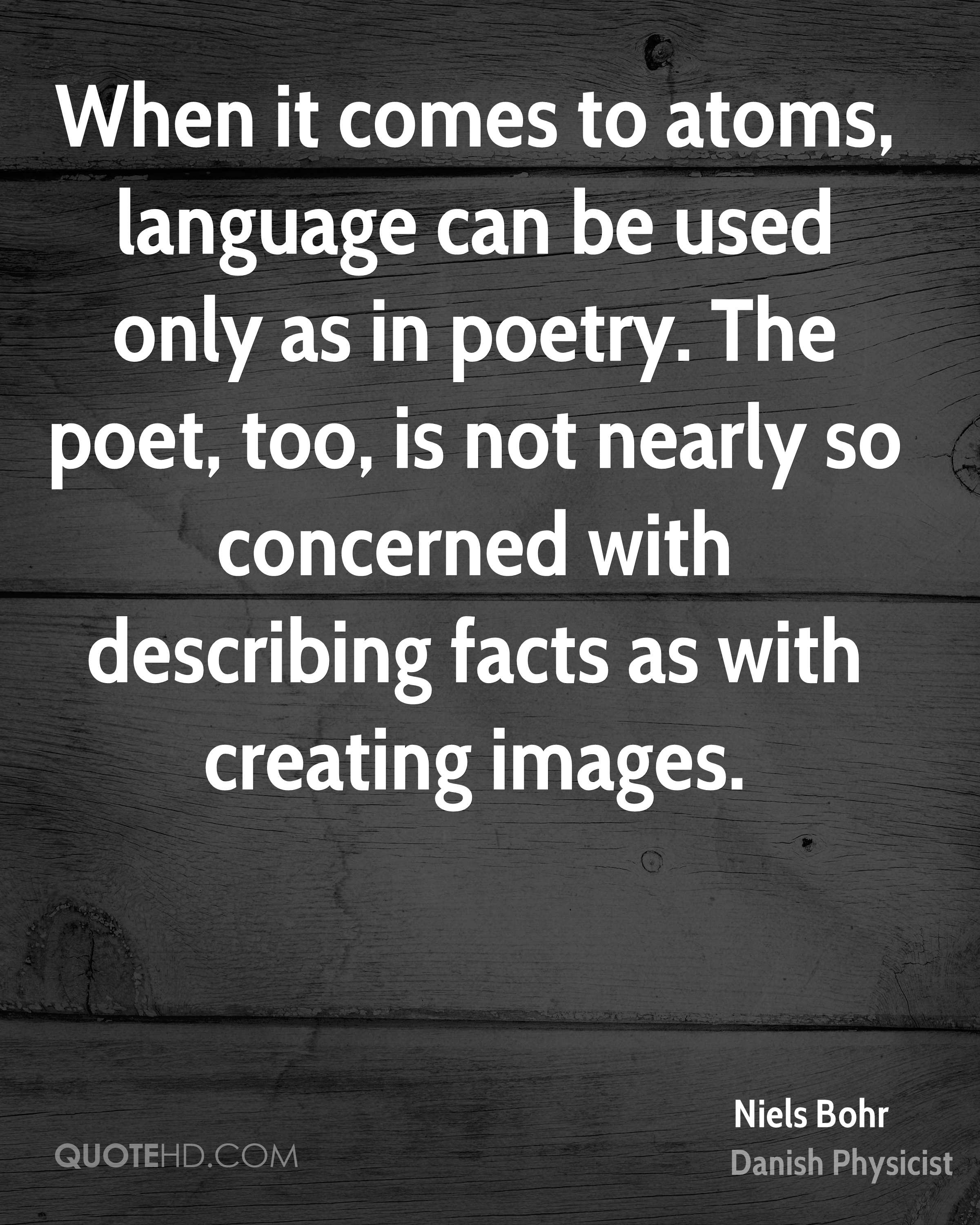 When it comes to atoms, language can be used only as in poetry. The poet, too, is not nearly so concerned with describing facts as with creating images.