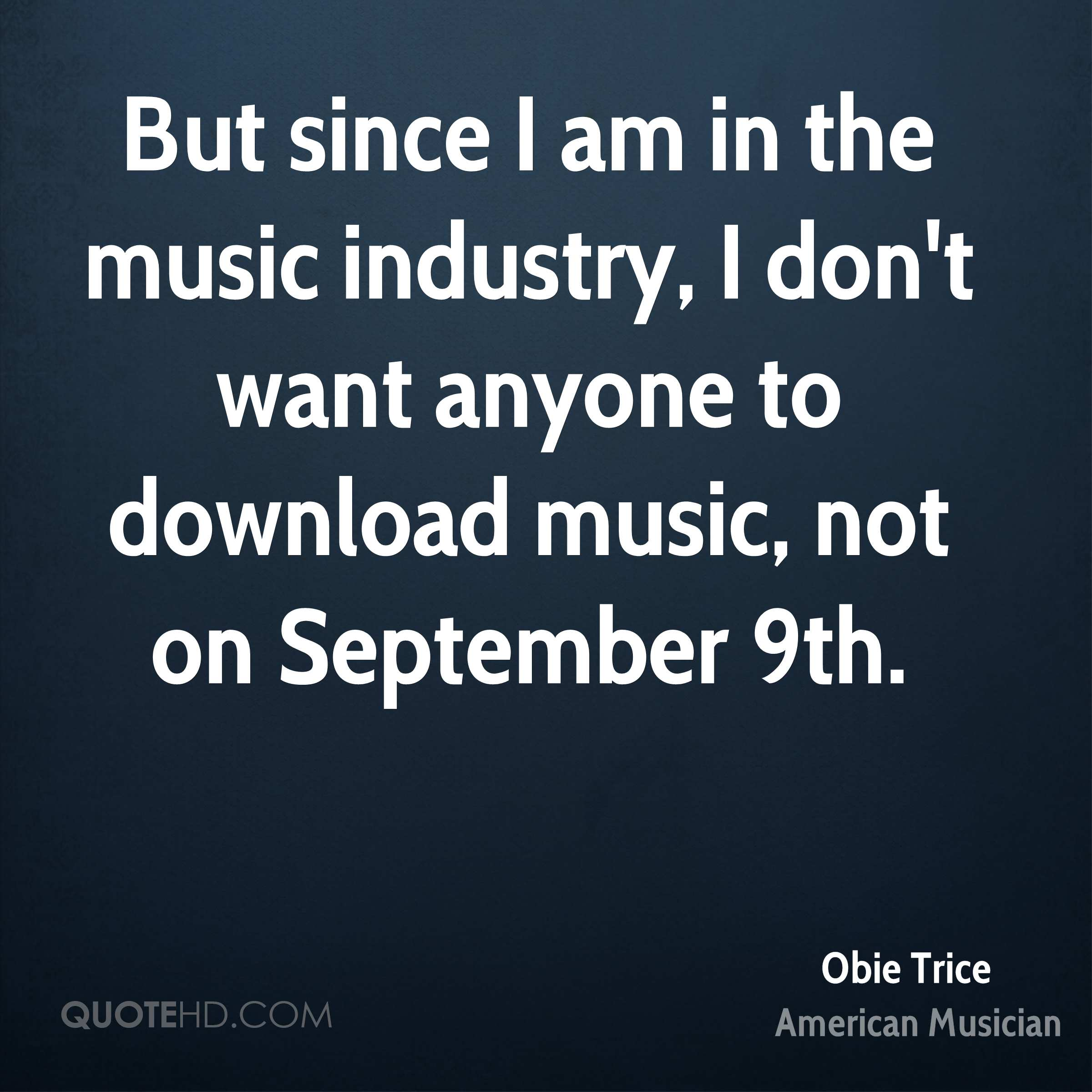 But since I am in the music industry, I don't want anyone to download music, not on September 9th.