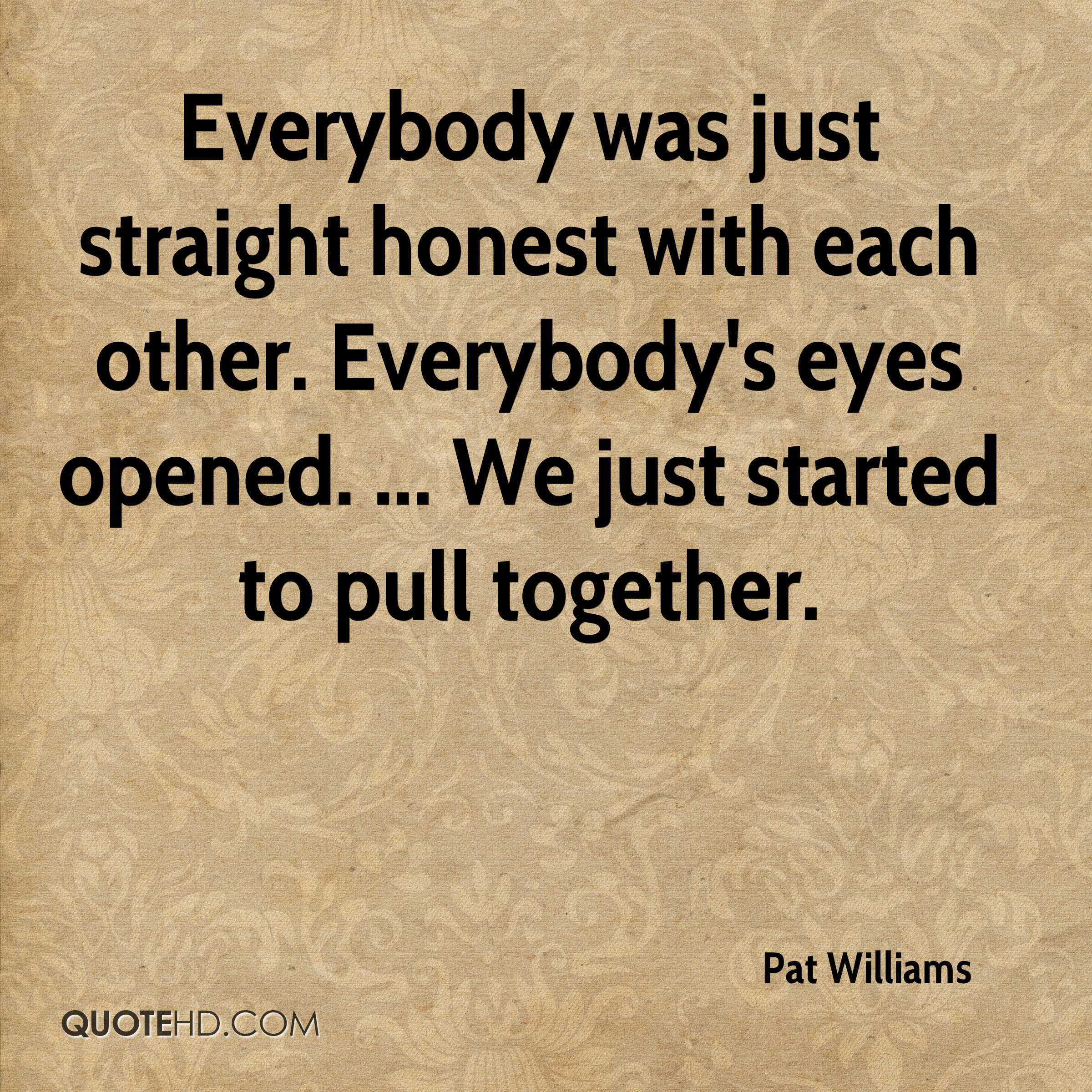 Everybody was just straight honest with each other. Everybody's eyes opened. ... We just started to pull together.