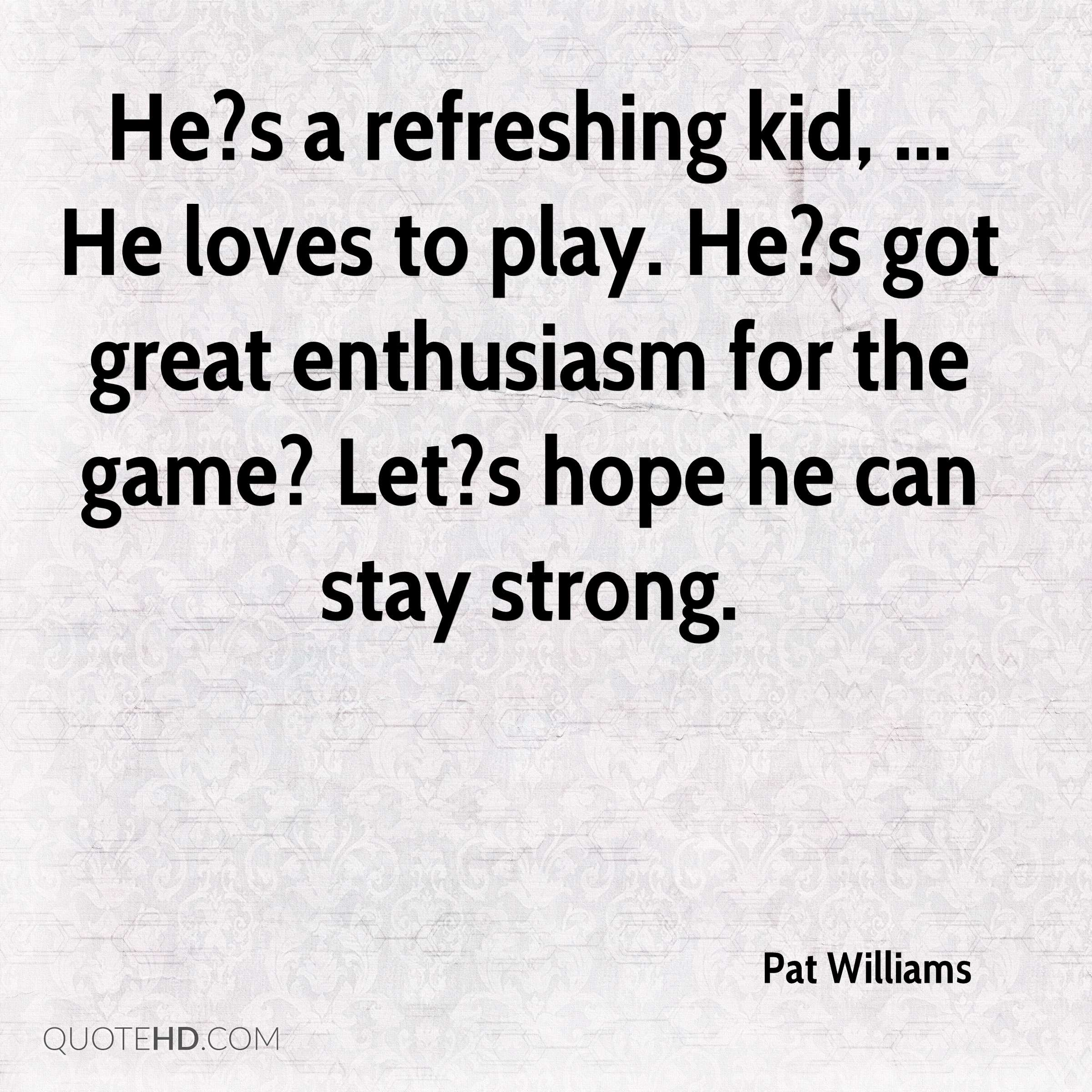 He?s a refreshing kid, ... He loves to play. He?s got great enthusiasm for the game? Let?s hope he can stay strong.