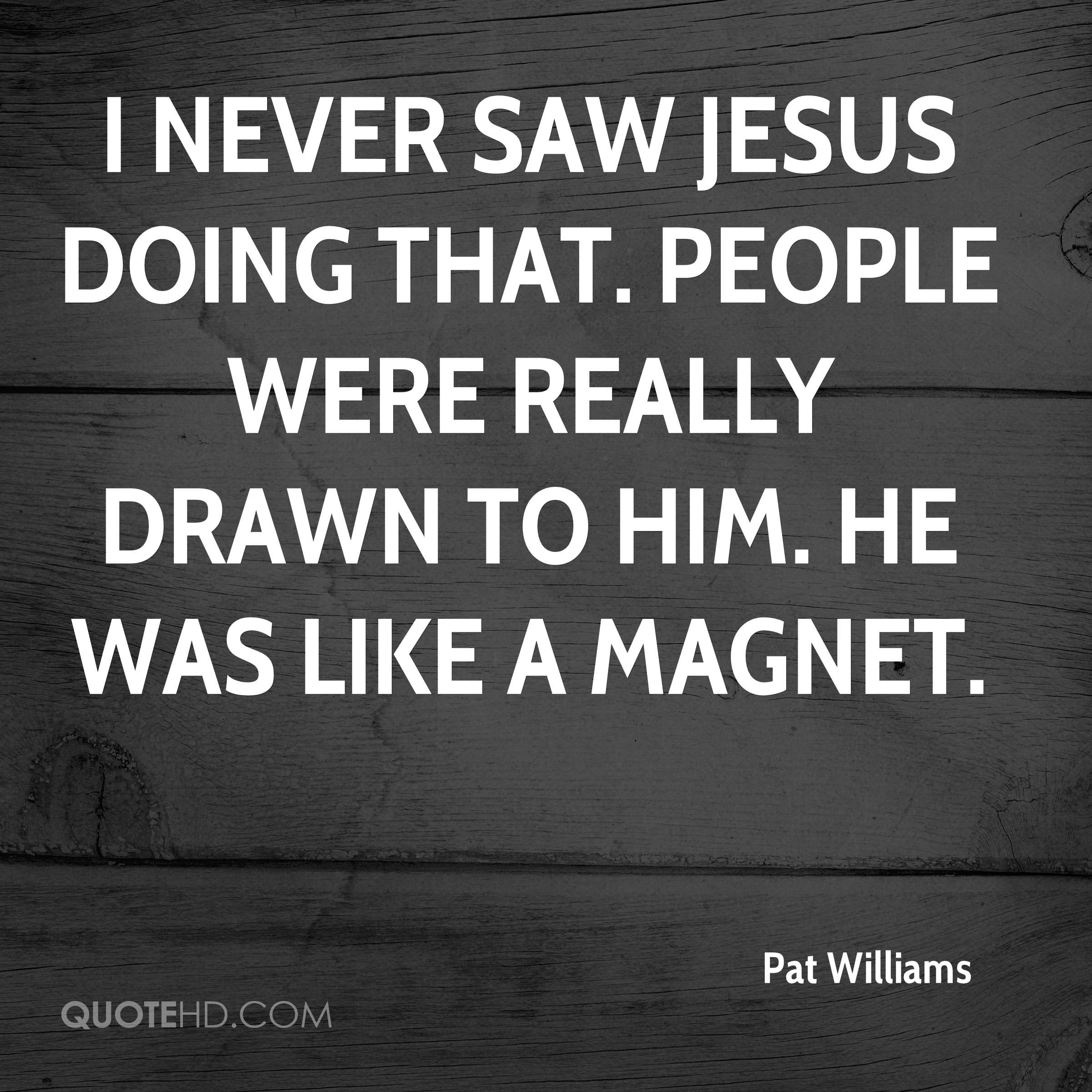 I never saw Jesus doing that. People were really drawn to Him. He was like a magnet.