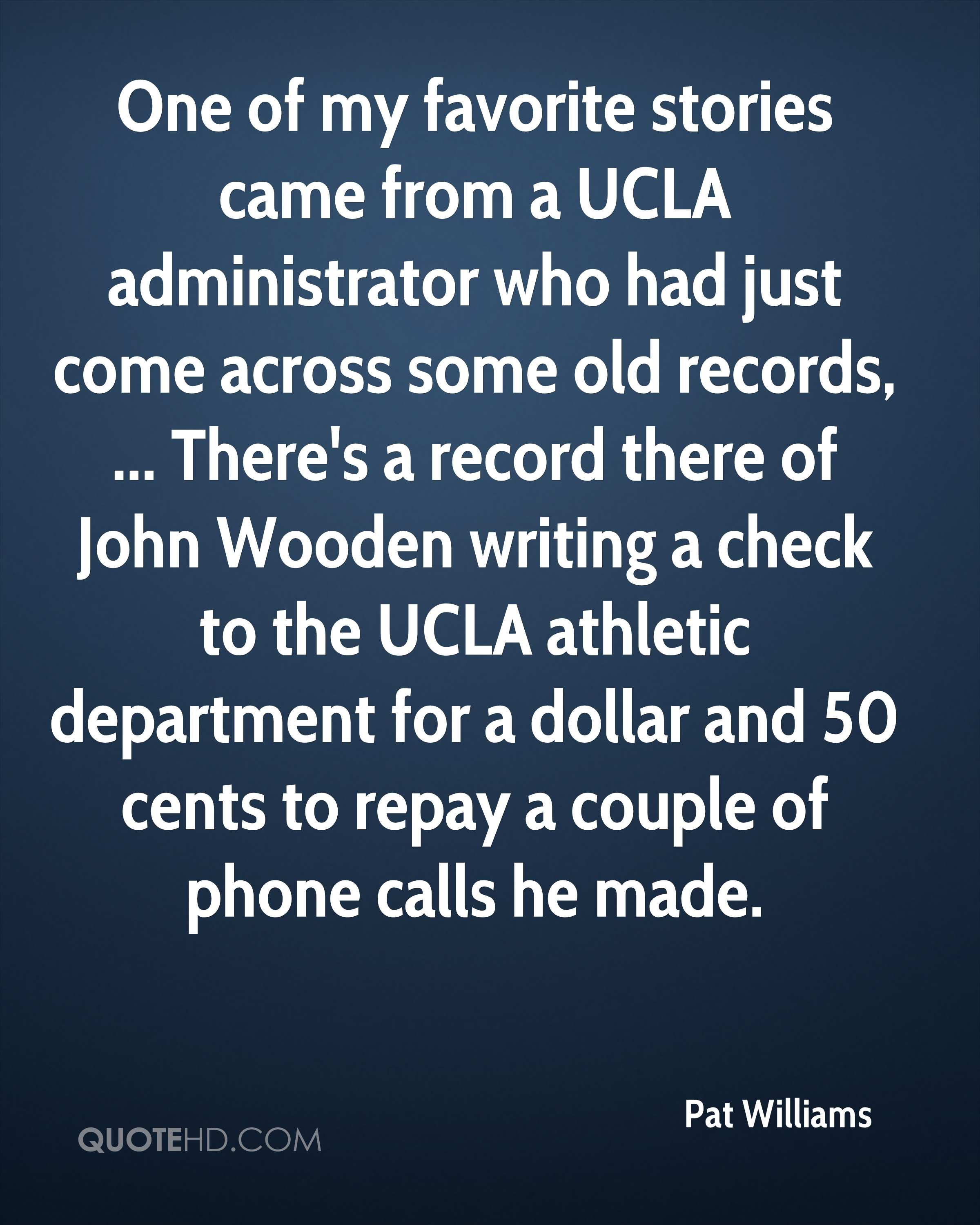 One of my favorite stories came from a UCLA administrator who had just come across some old records, ... There's a record there of John Wooden writing a check to the UCLA athletic department for a dollar and 50 cents to repay a couple of phone calls he made.