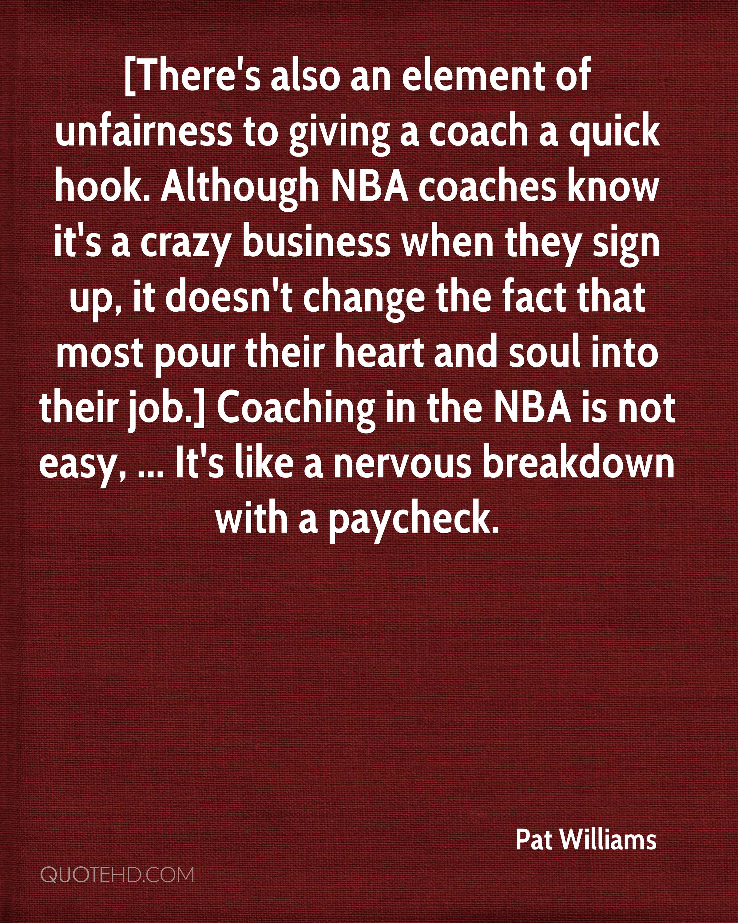 [There's also an element of unfairness to giving a coach a quick hook. Although NBA coaches know it's a crazy business when they sign up, it doesn't change the fact that most pour their heart and soul into their job.] Coaching in the NBA is not easy, ... It's like a nervous breakdown with a paycheck.