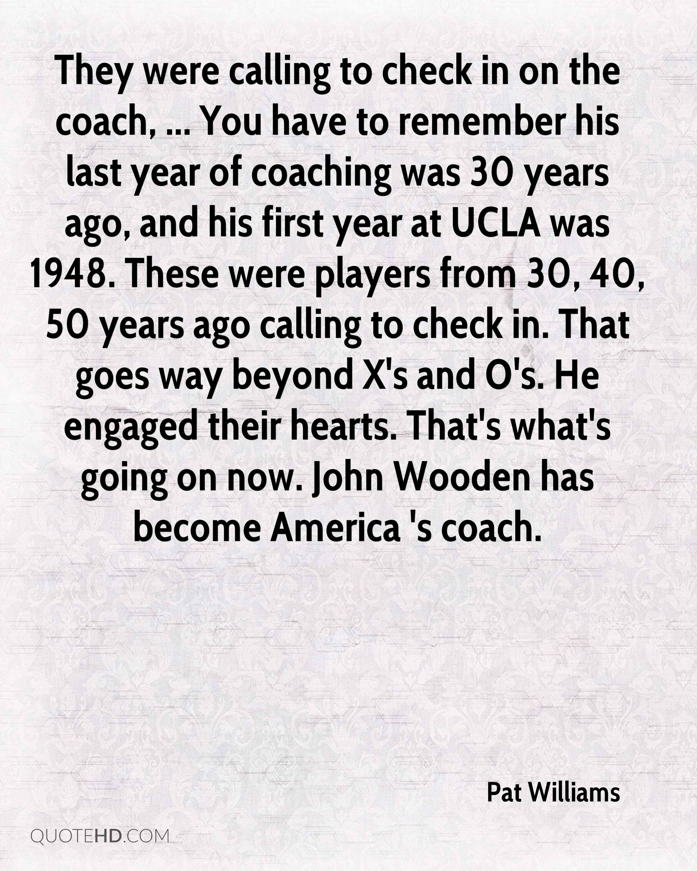 They were calling to check in on the coach, ... You have to remember his last year of coaching was 30 years ago, and his first year at UCLA was 1948. These were players from 30, 40, 50 years ago calling to check in. That goes way beyond X's and O's. He engaged their hearts. That's what's going on now. John Wooden has become America 's coach.