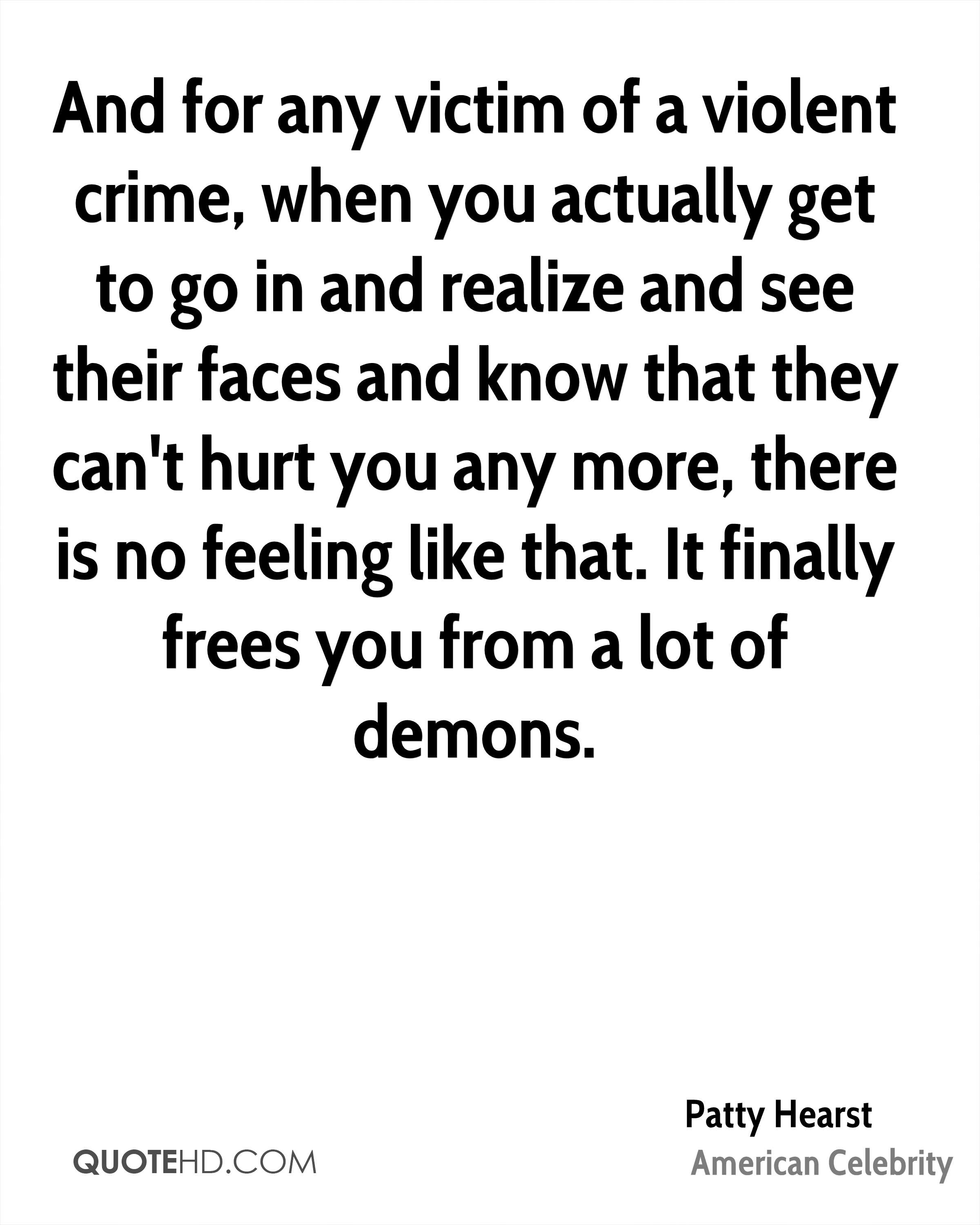 And for any victim of a violent crime, when you actually get to go in and realize and see their faces and know that they can't hurt you any more, there is no feeling like that. It finally frees you from a lot of demons.