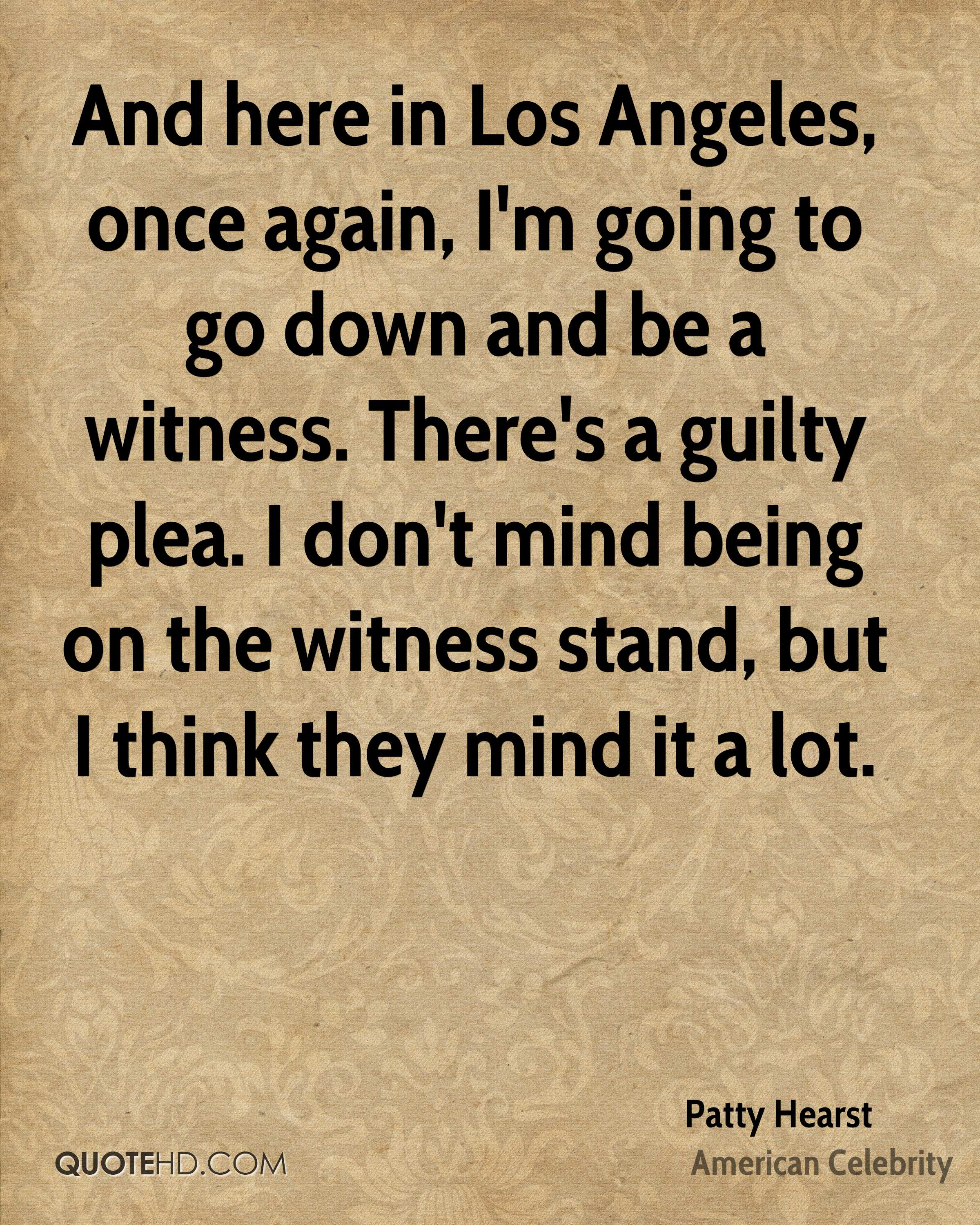 And here in Los Angeles, once again, I'm going to go down and be a witness. There's a guilty plea. I don't mind being on the witness stand, but I think they mind it a lot.