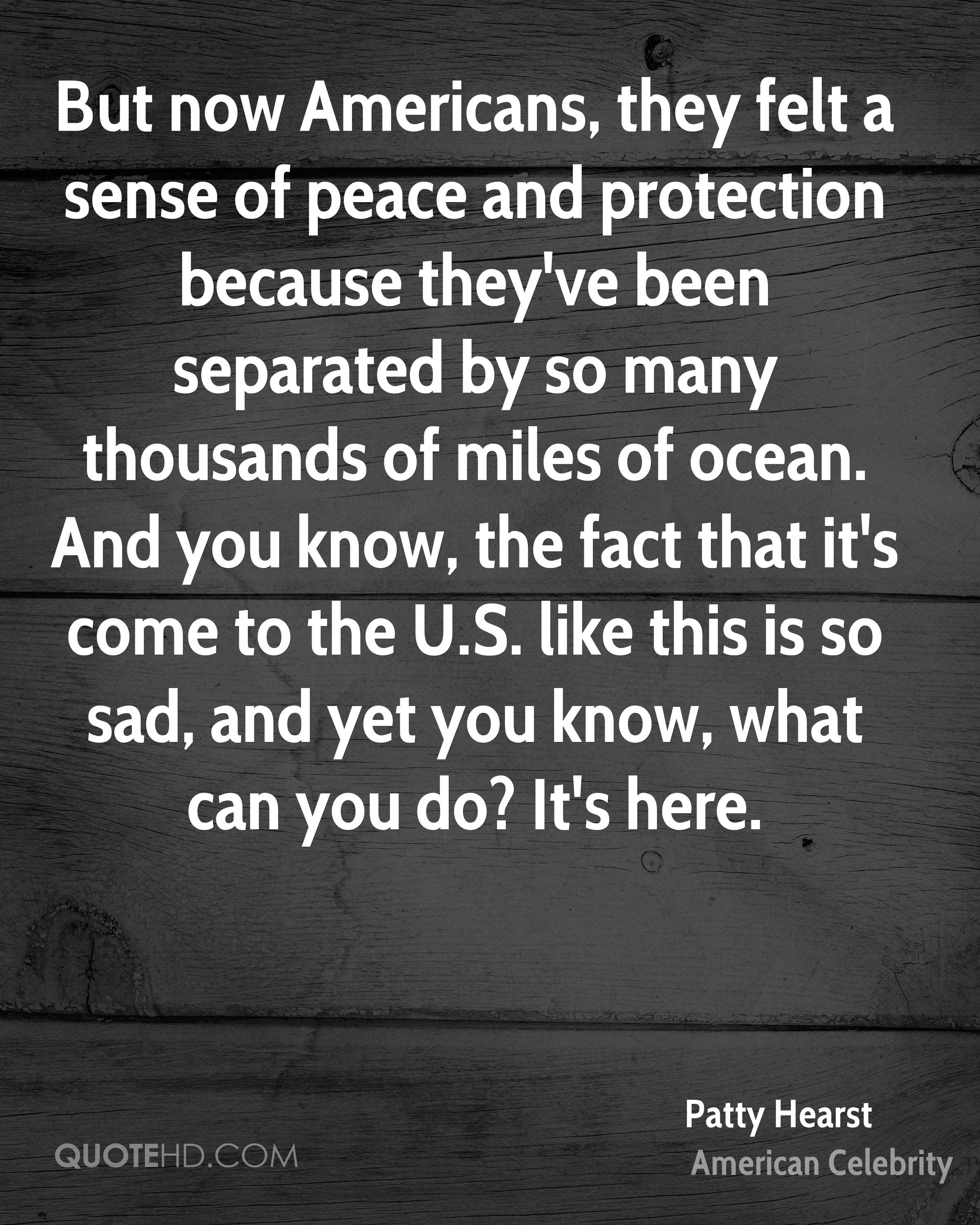 But now Americans, they felt a sense of peace and protection because they've been separated by so many thousands of miles of ocean. And you know, the fact that it's come to the U.S. like this is so sad, and yet you know, what can you do? It's here.