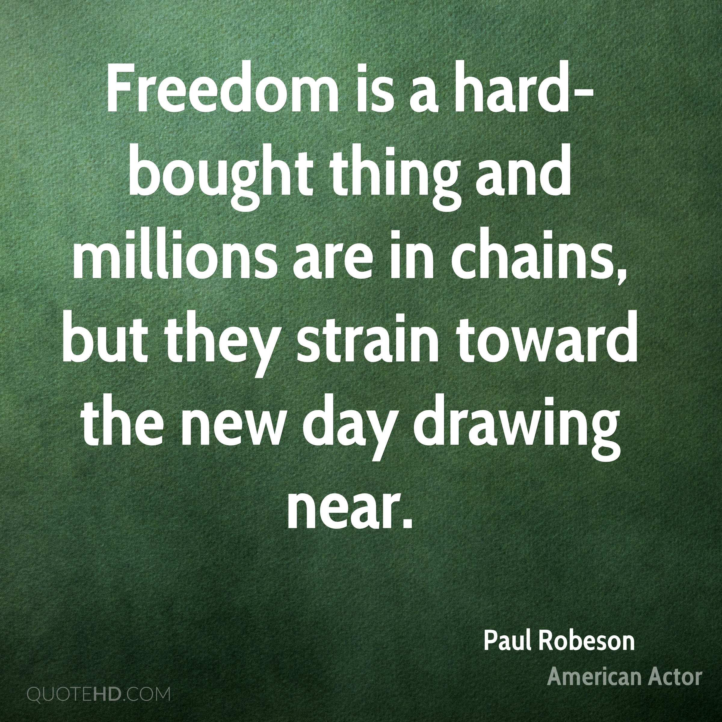 Freedom is a hard-bought thing and millions are in chains, but they strain toward the new day drawing near.