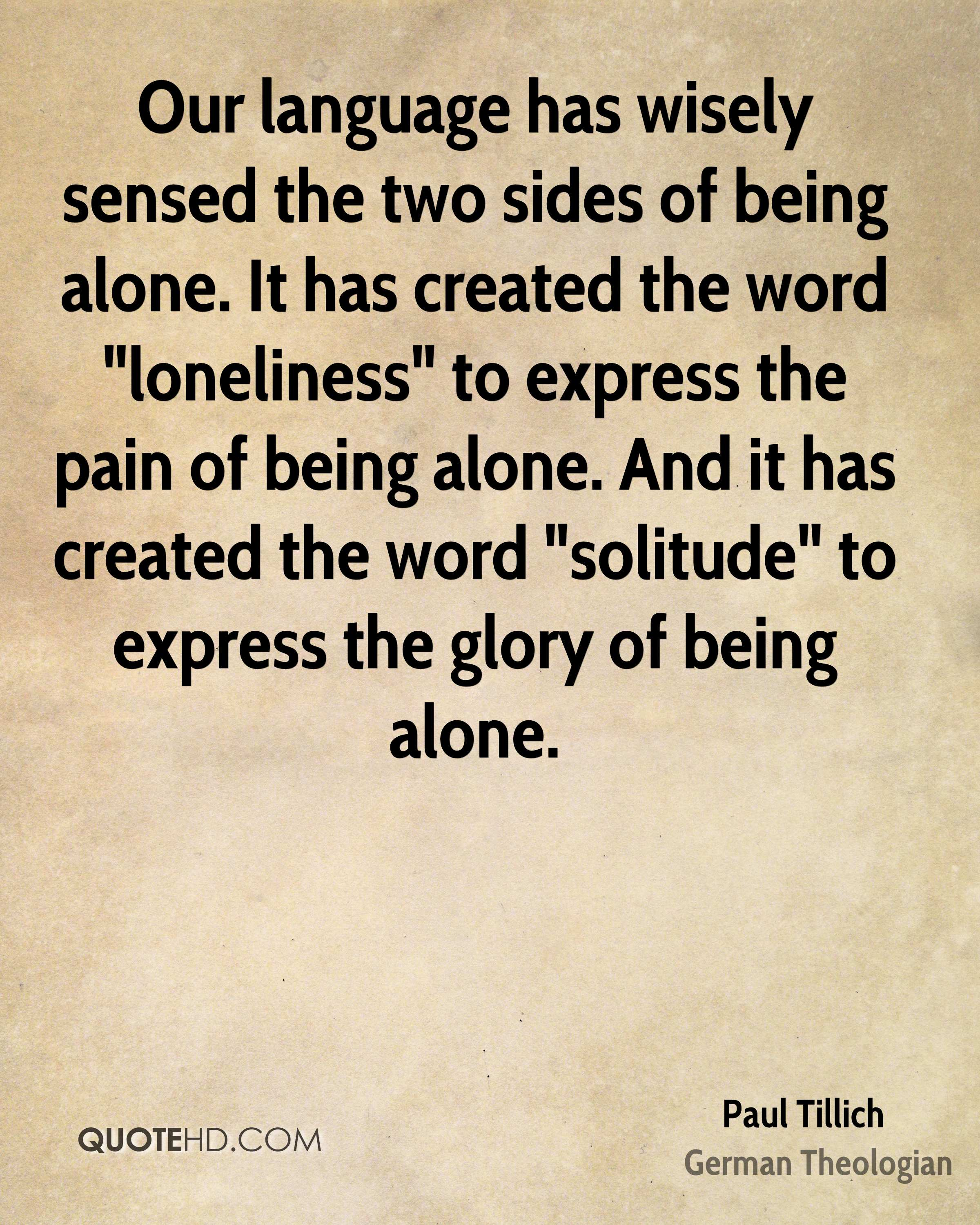 "Our language has wisely sensed the two sides of being alone. It has created the word ""loneliness"" to express the pain of being alone. And it has created the word ""solitude"" to express the glory of being alone."