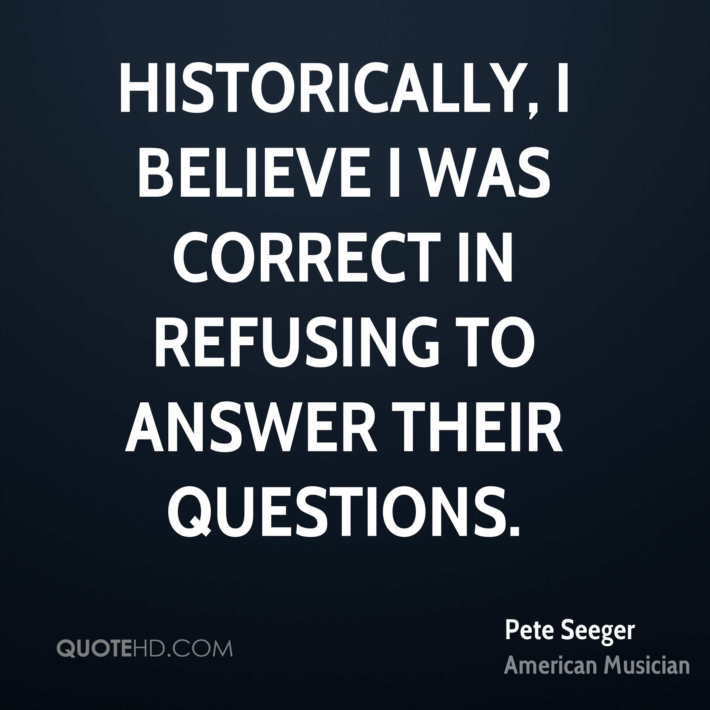 Historically, I believe I was correct in refusing to answer their questions.
