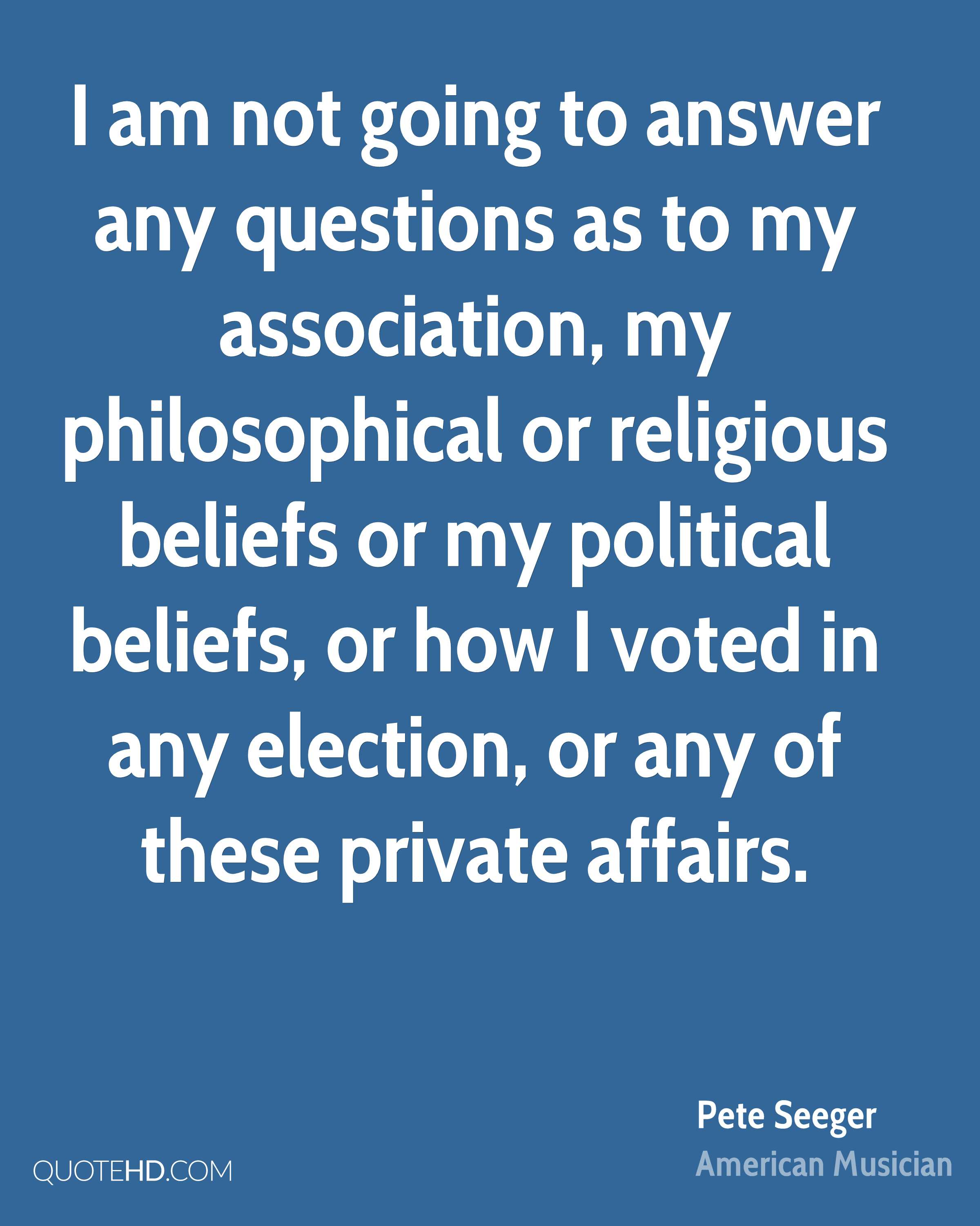 I am not going to answer any questions as to my association, my philosophical or religious beliefs or my political beliefs, or how I voted in any election, or any of these private affairs.