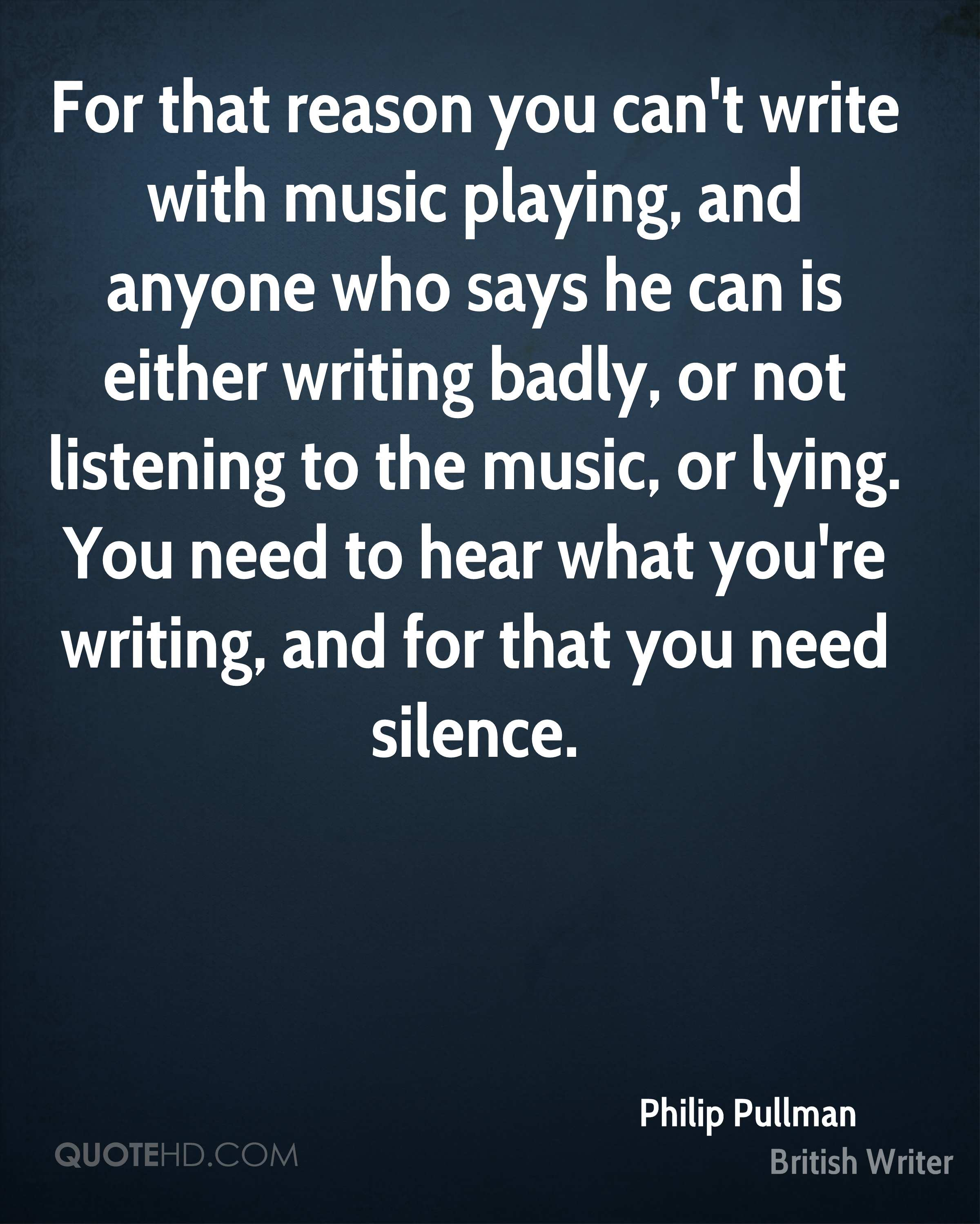 For that reason you can't write with music playing, and anyone who says he can is either writing badly, or not listening to the music, or lying. You need to hear what you're writing, and for that you need silence.