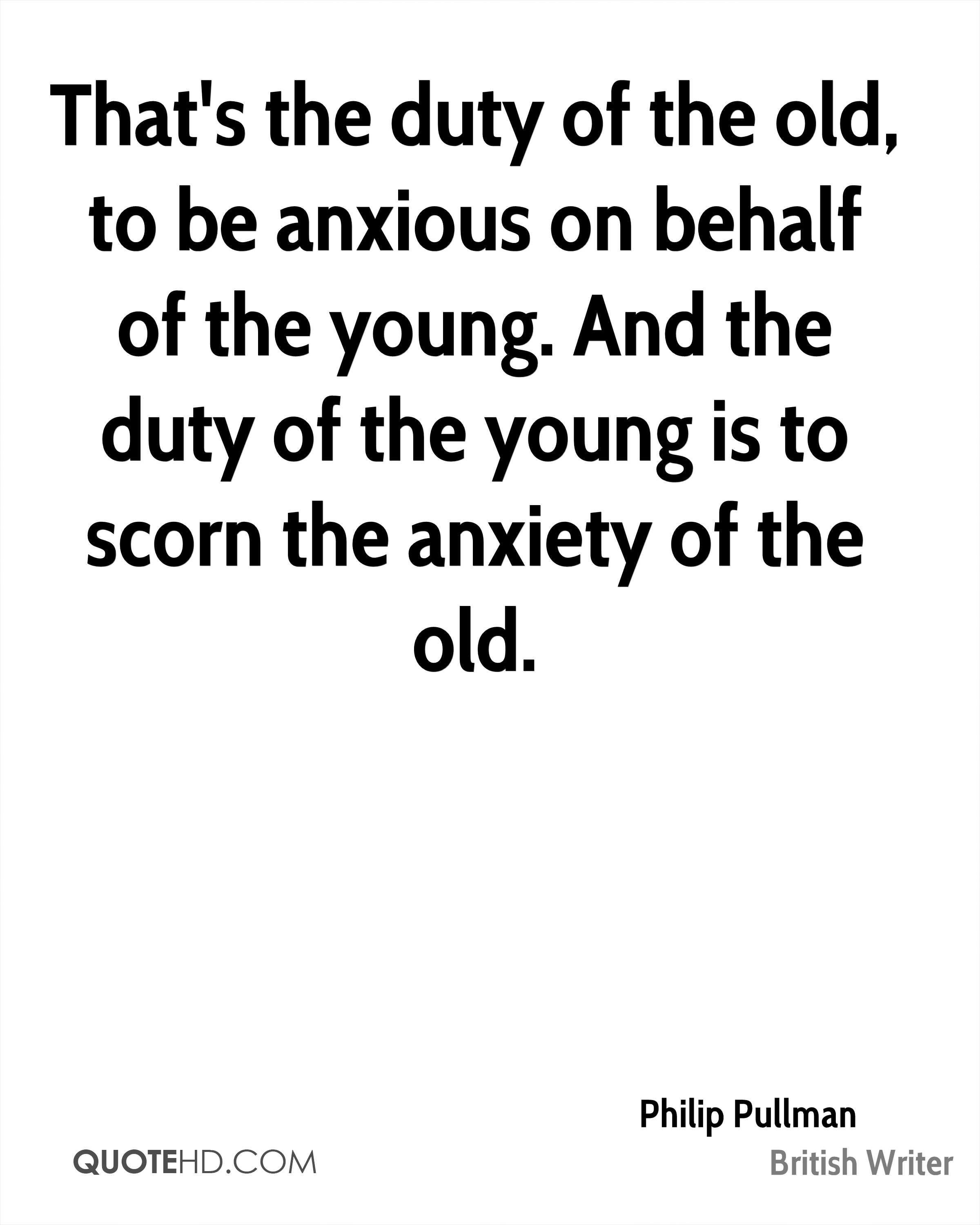 That's the duty of the old, to be anxious on behalf of the young. And the duty of the young is to scorn the anxiety of the old.