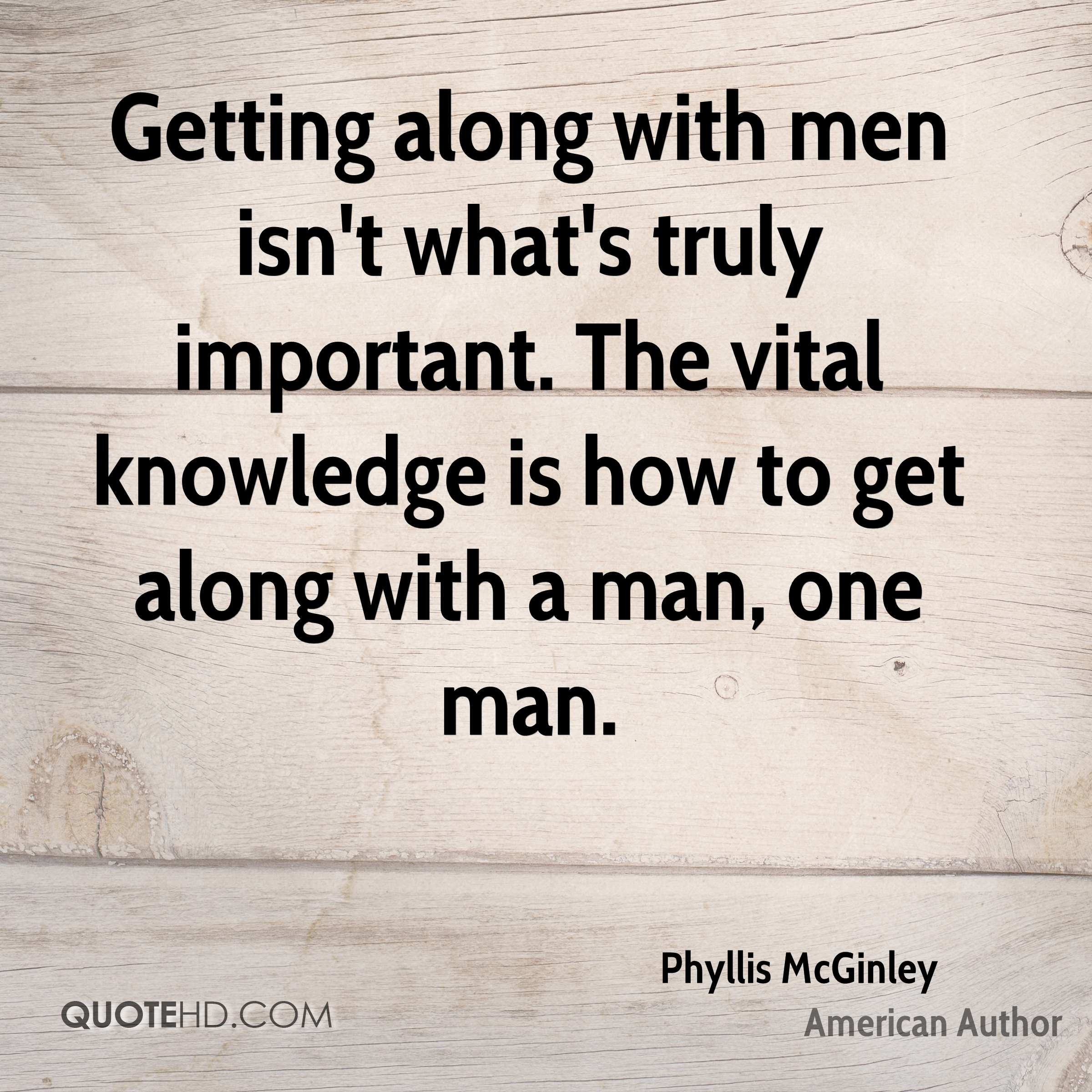 Getting along with men isn't what's truly important. The vital knowledge is how to get along with a man, one man.