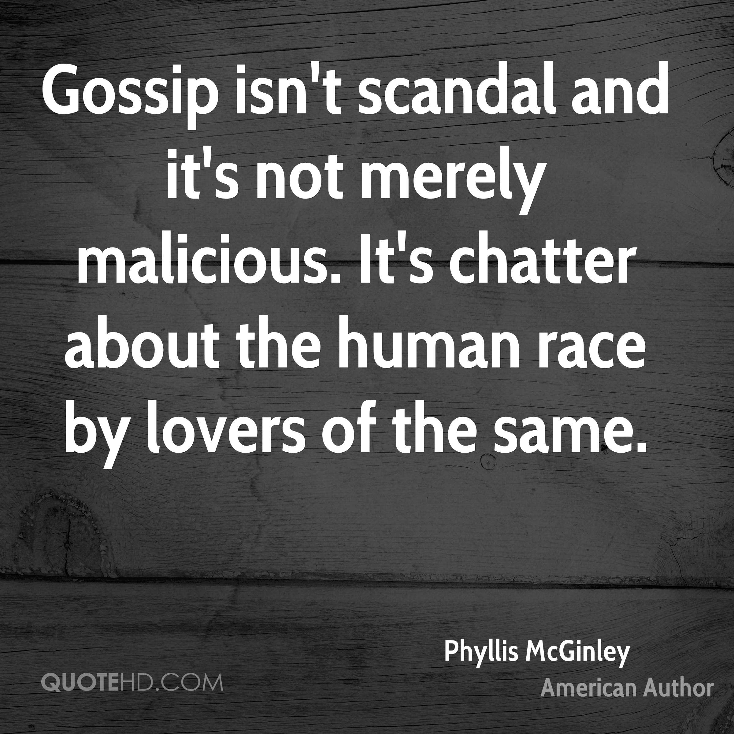 Gossip isn't scandal and it's not merely malicious. It's chatter about the human race by lovers of the same.
