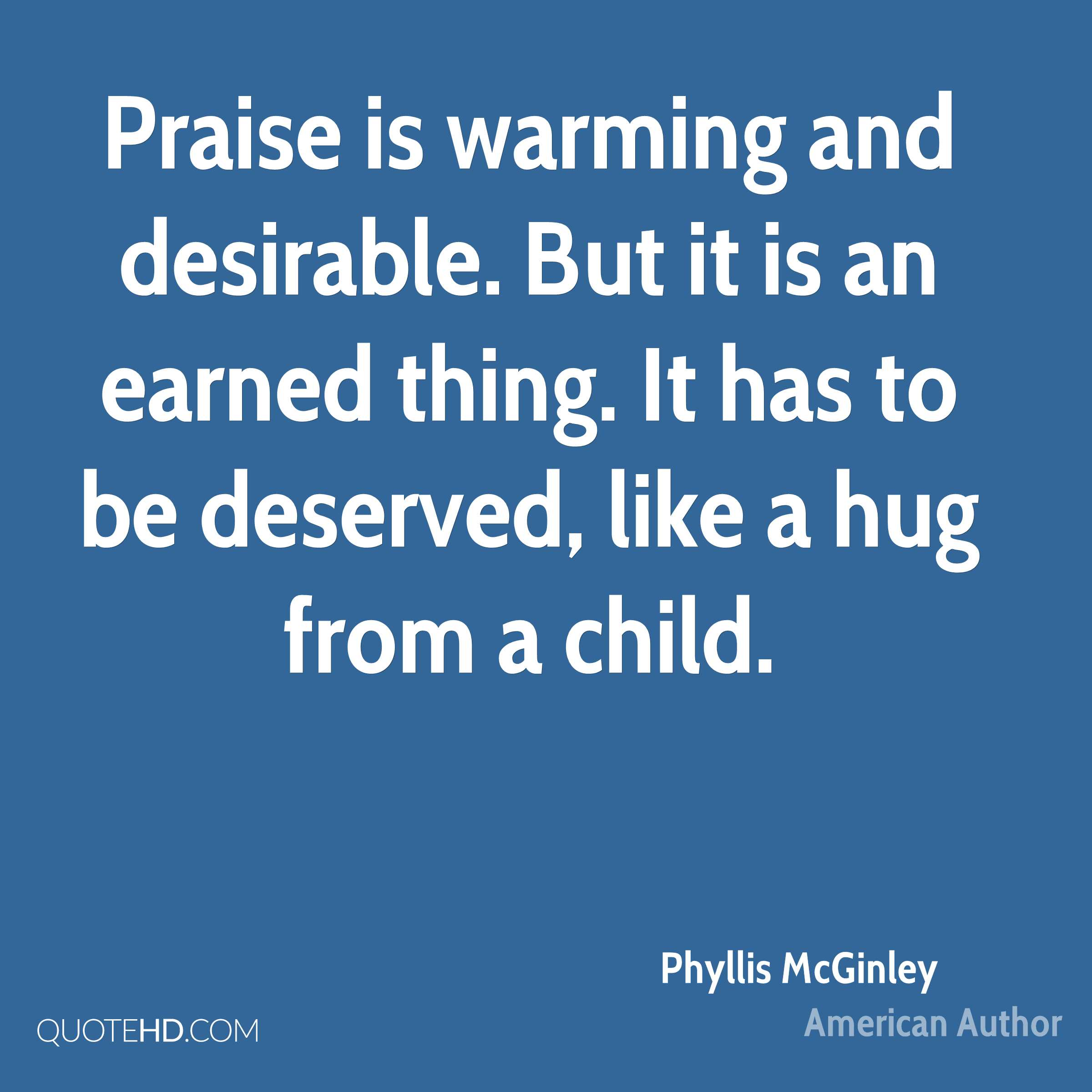 Praise is warming and desirable. But it is an earned thing. It has to be deserved, like a hug from a child.