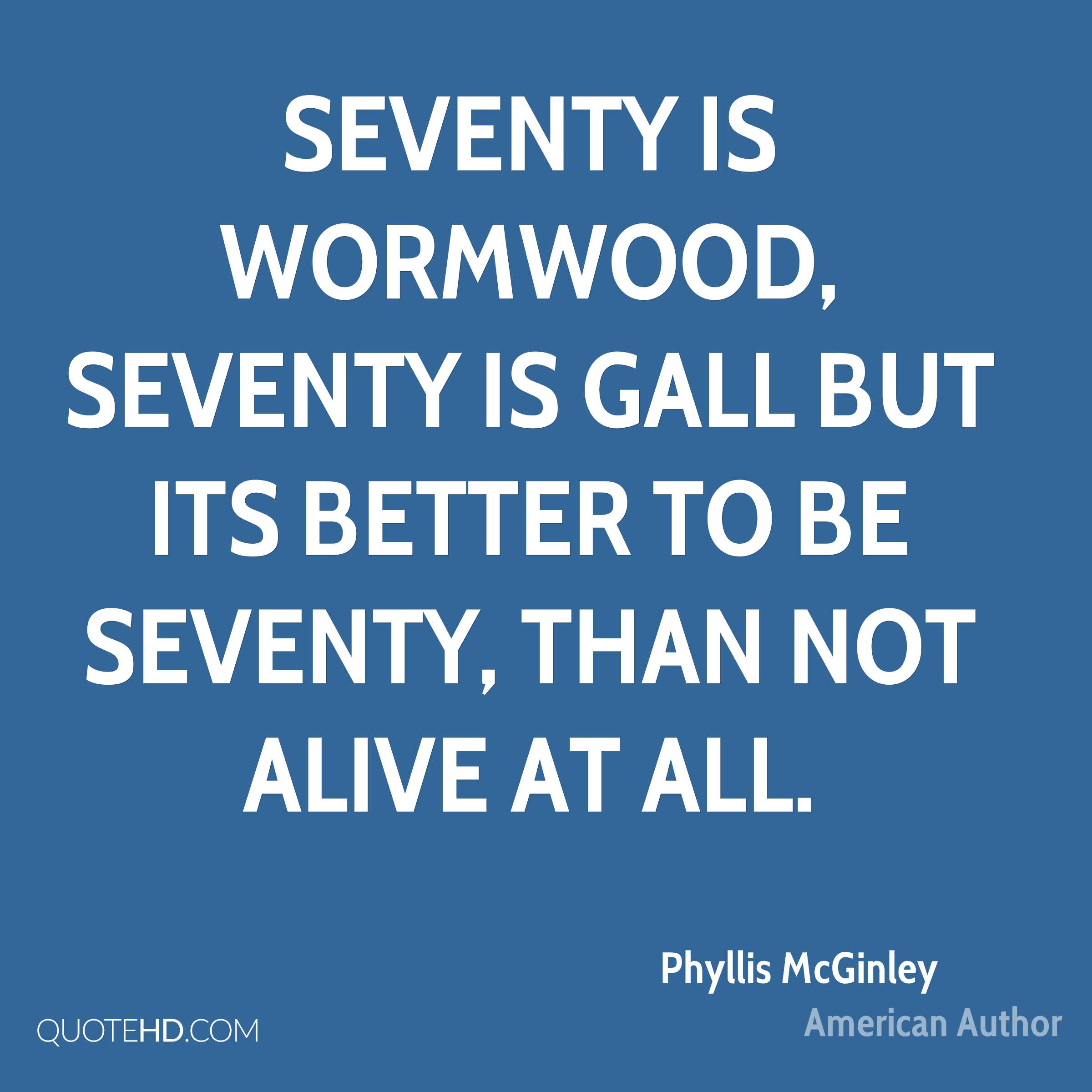 Seventy is wormwood, Seventy is gall But its better to be seventy, Than not alive at all.