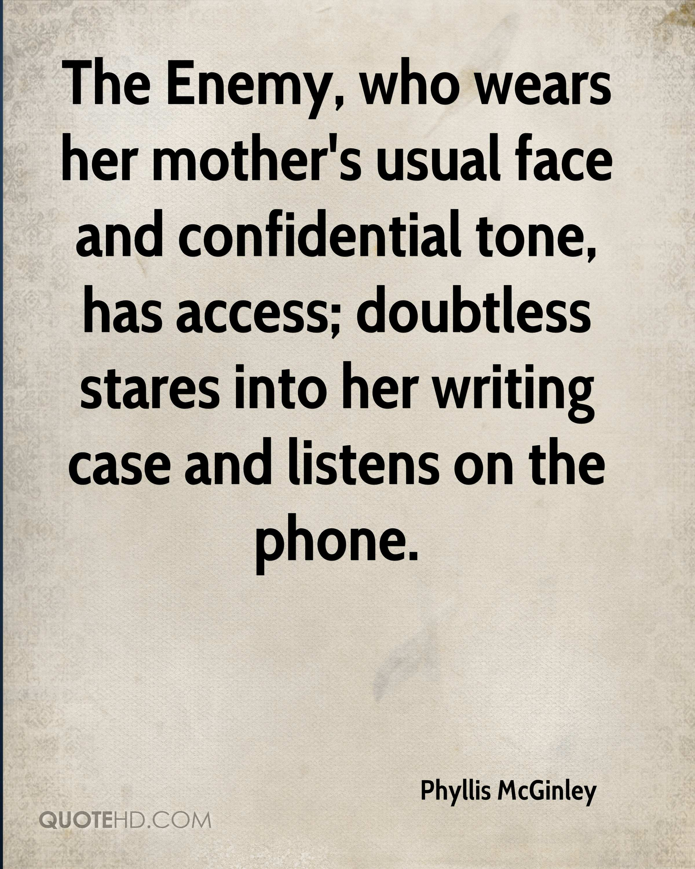The Enemy, who wears her mother's usual face and confidential tone, has access; doubtless stares into her writing case and listens on the phone.