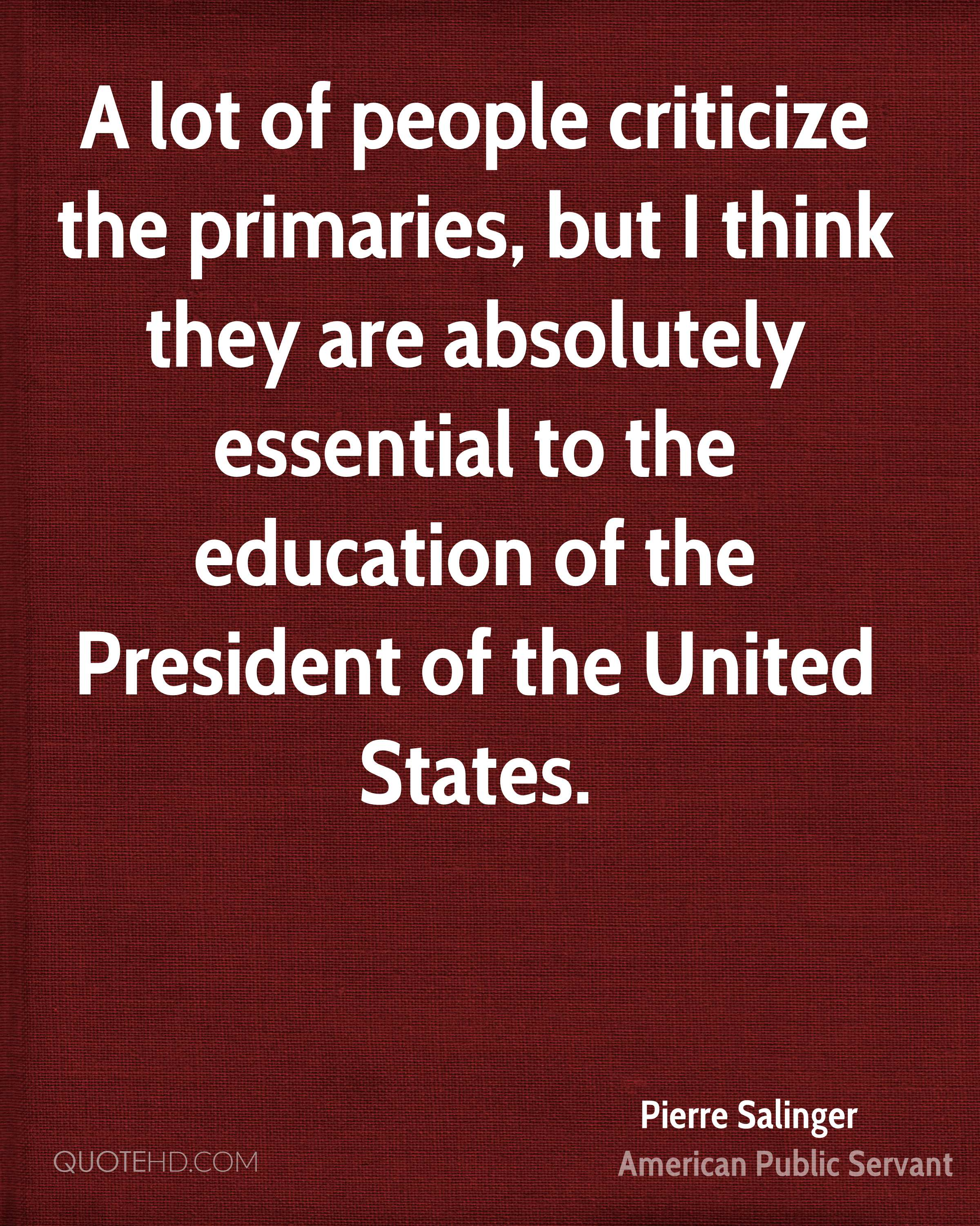 A lot of people criticize the primaries, but I think they are absolutely essential to the education of the President of the United States.