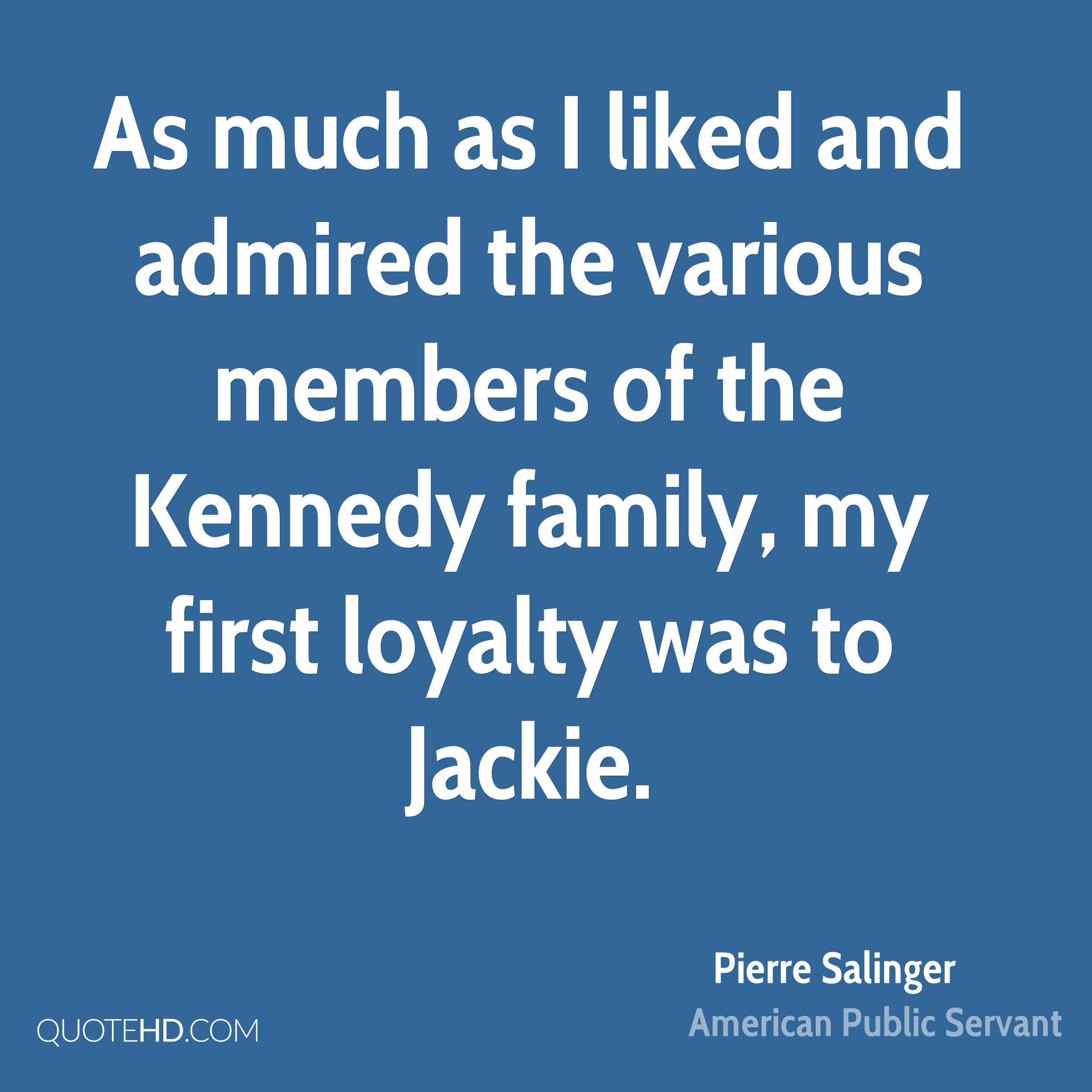 As much as I liked and admired the various members of the Kennedy family, my first loyalty was to Jackie.