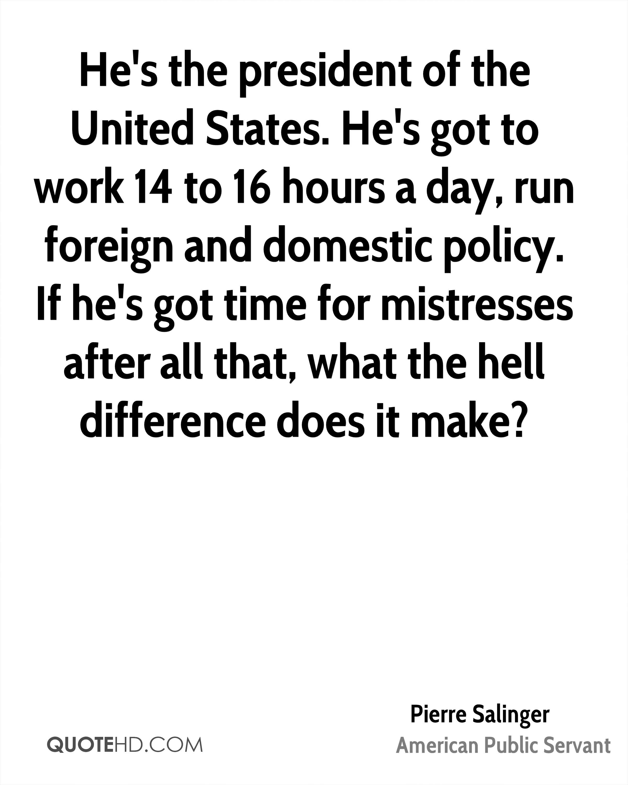 He's the president of the United States. He's got to work 14 to 16 hours a day, run foreign and domestic policy. If he's got time for mistresses after all that, what the hell difference does it make?