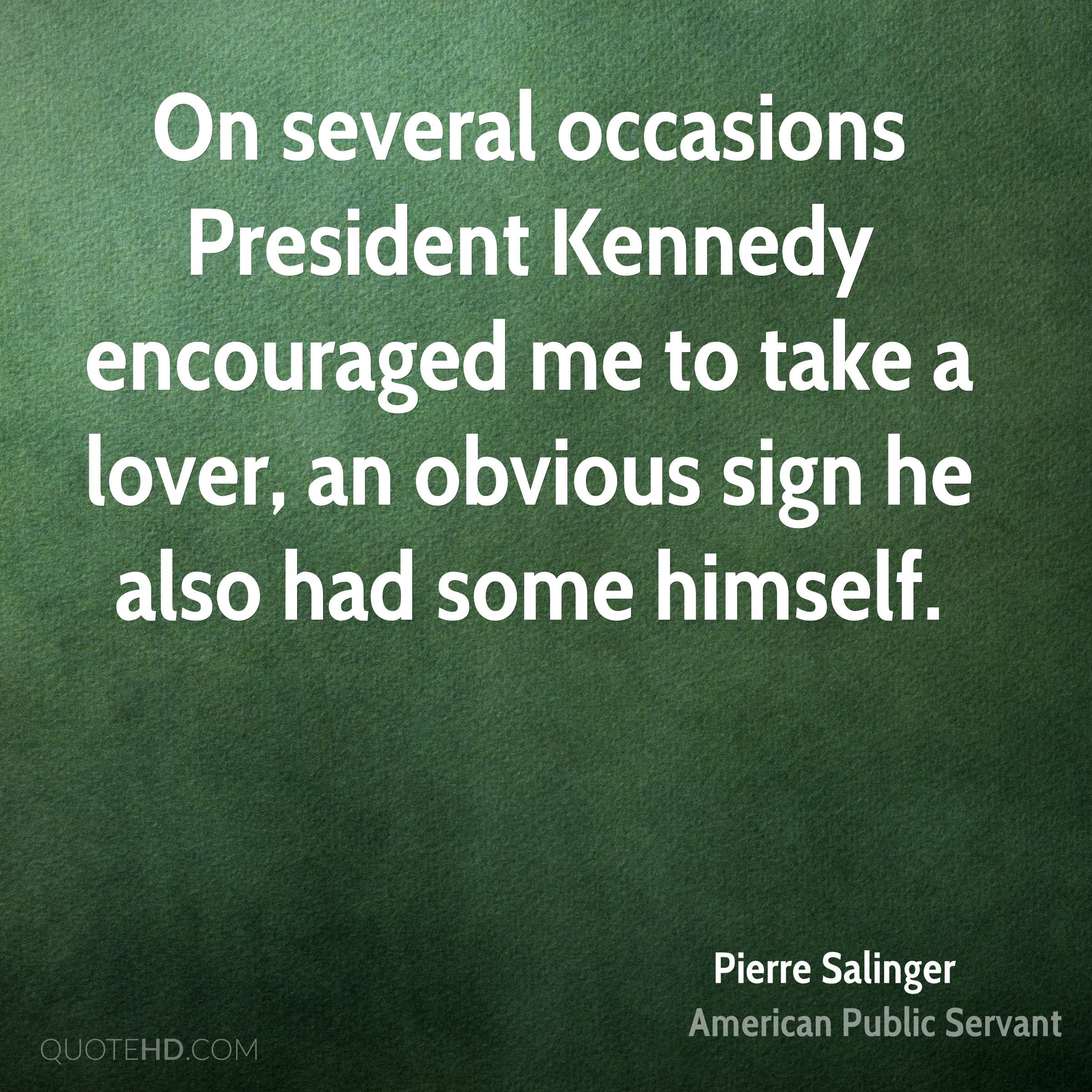 On several occasions President Kennedy encouraged me to take a lover, an obvious sign he also had some himself.
