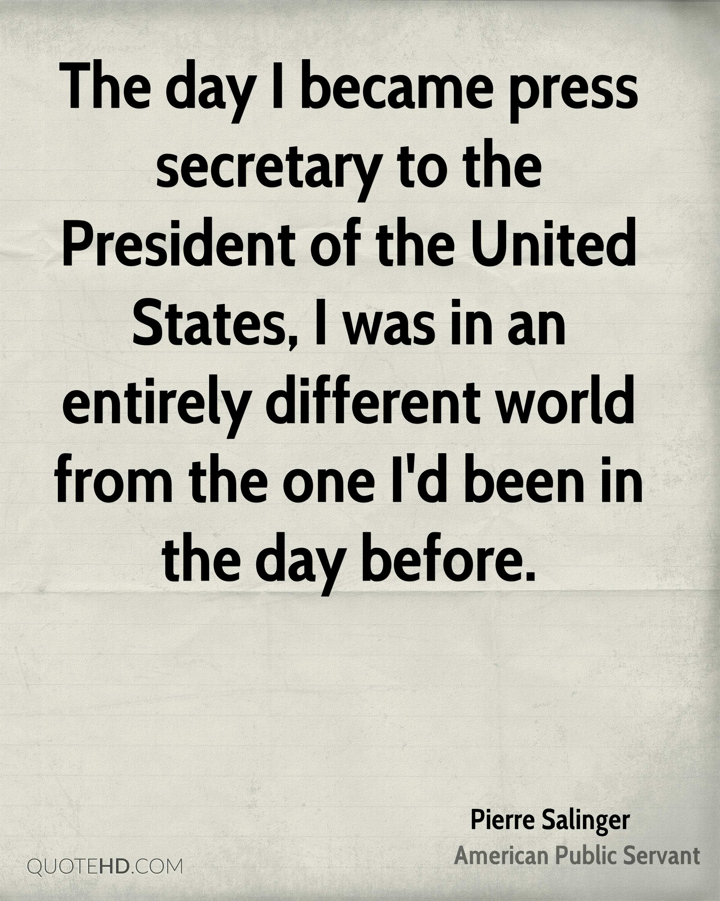 The day I became press secretary to the President of the United States, I was in an entirely different world from the one I'd been in the day before.