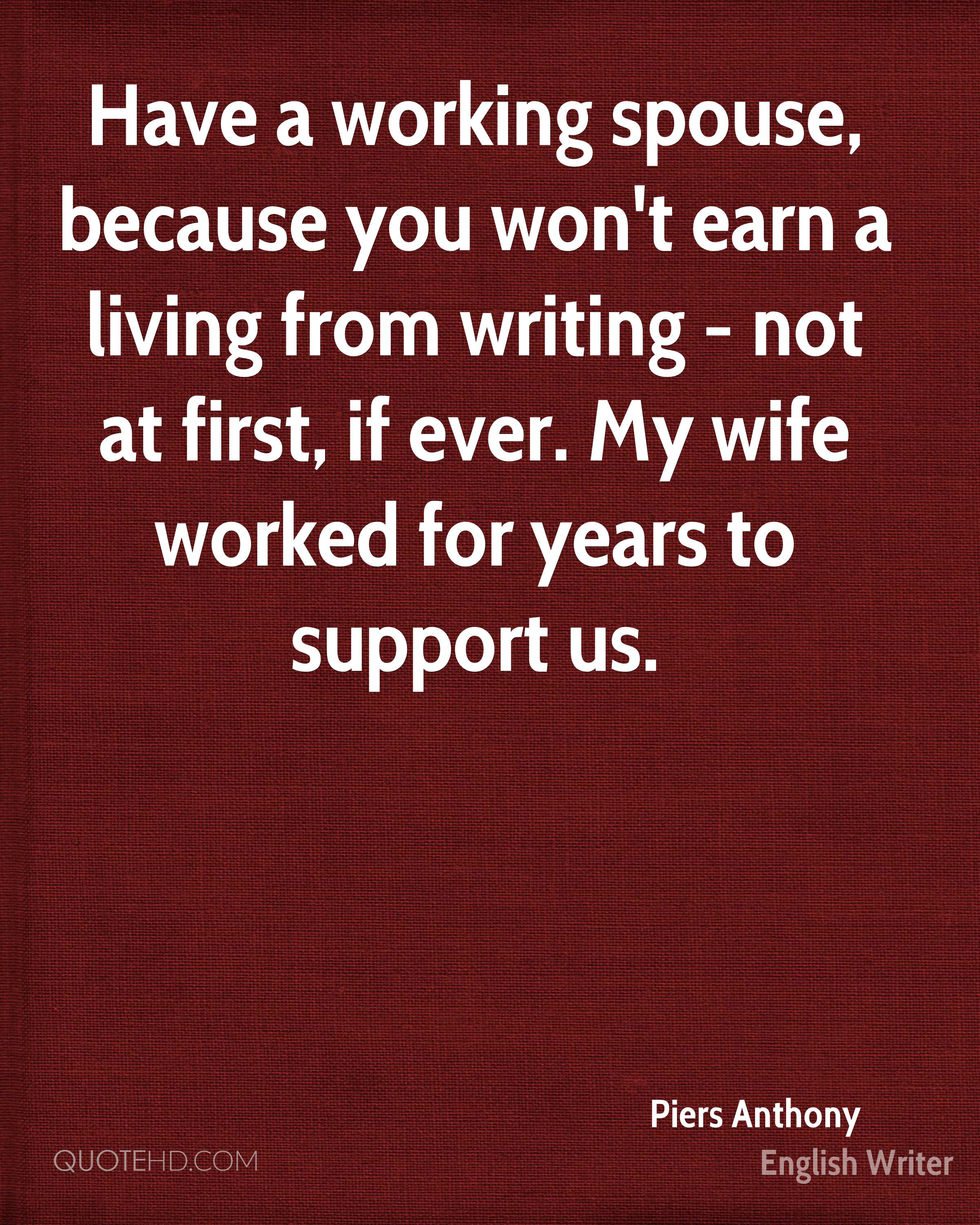 Have a working spouse, because you won't earn a living from writing - not at first, if ever. My wife worked for years to support us.