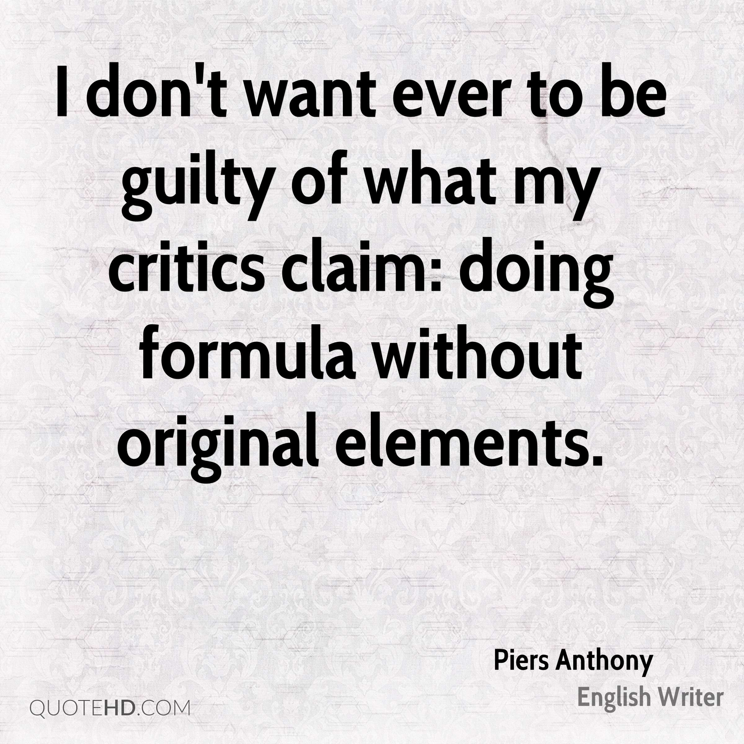 I don't want ever to be guilty of what my critics claim: doing formula without original elements.