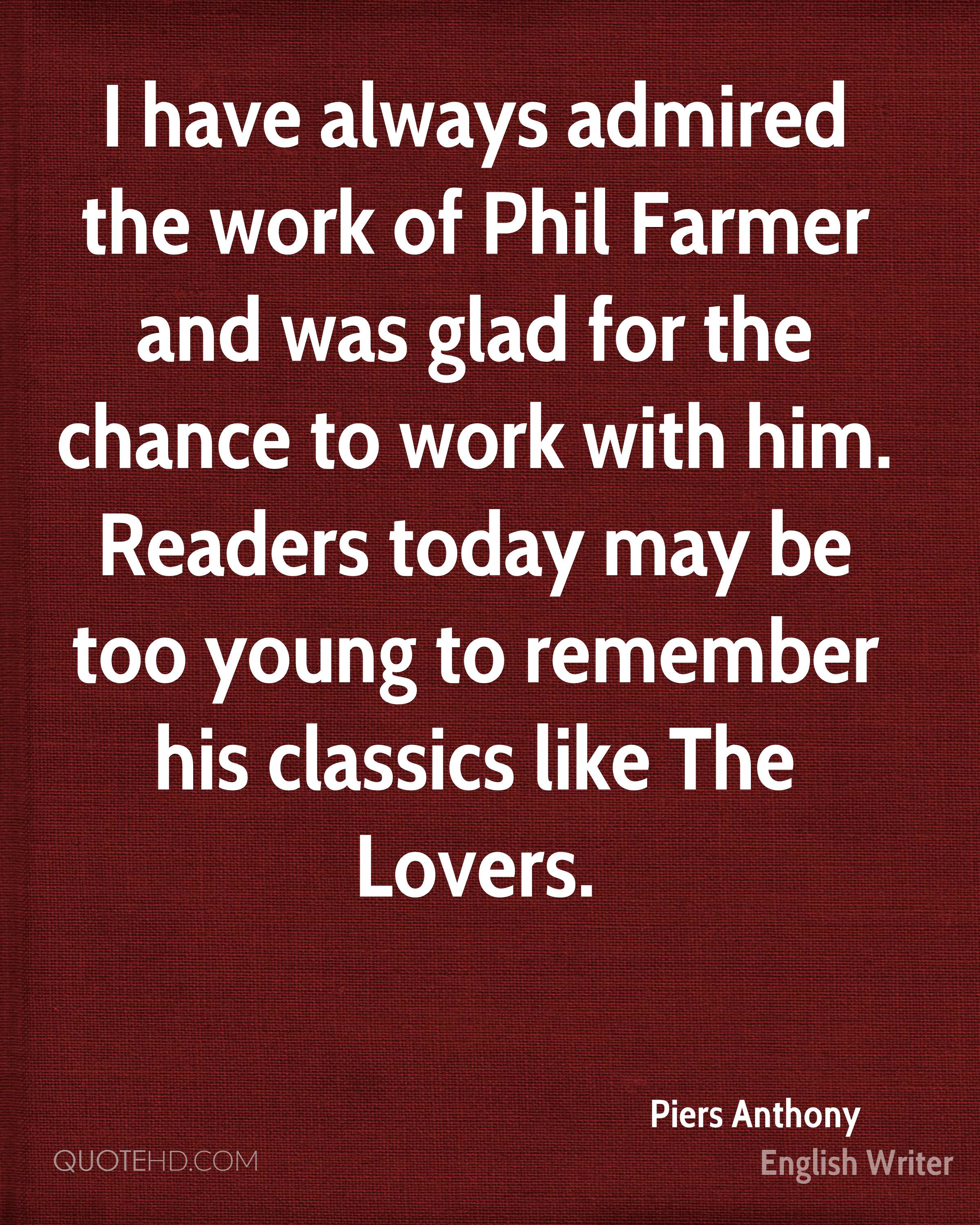 I have always admired the work of Phil Farmer and was glad for the chance to work with him. Readers today may be too young to remember his classics like The Lovers.