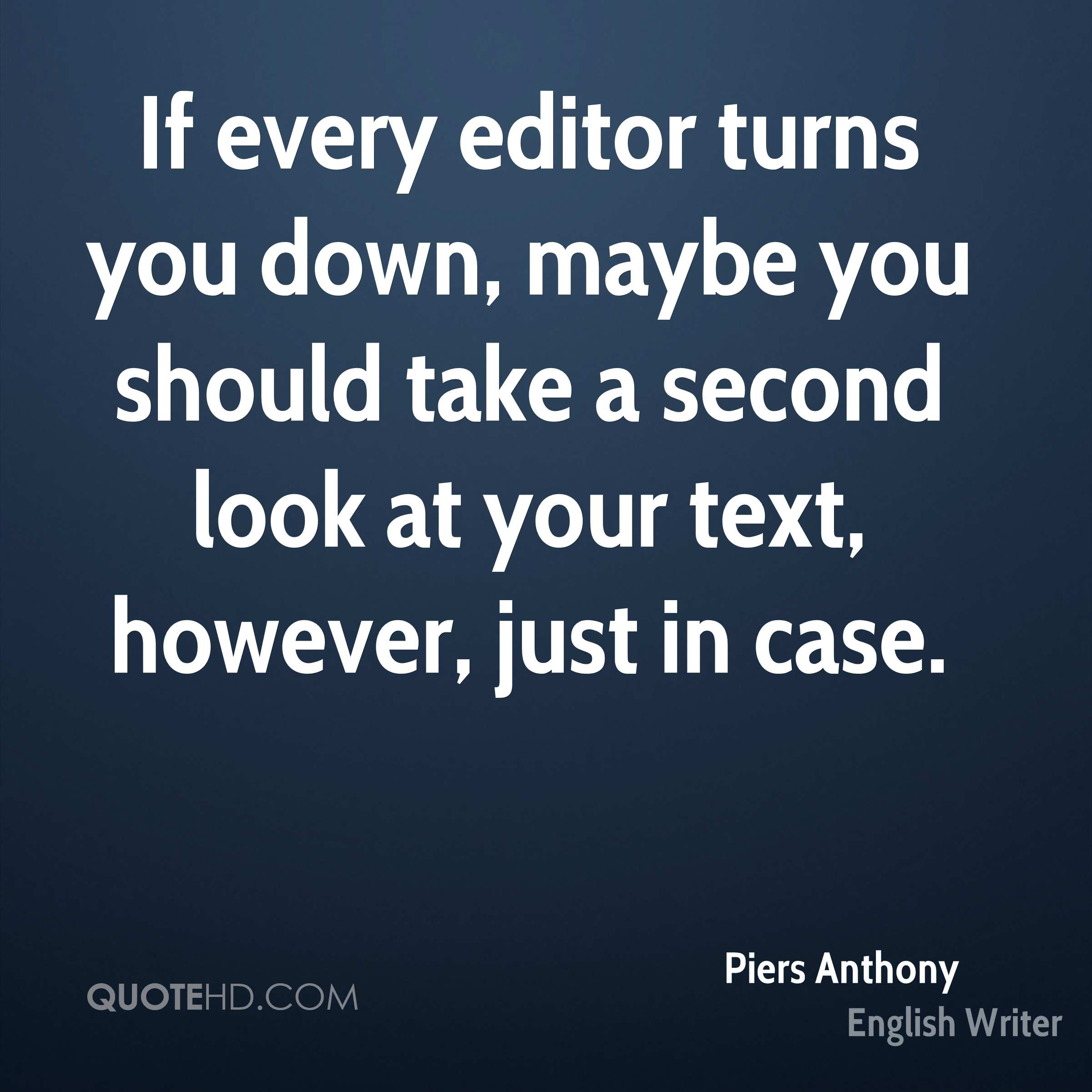 If every editor turns you down, maybe you should take a second look at your text, however, just in case.