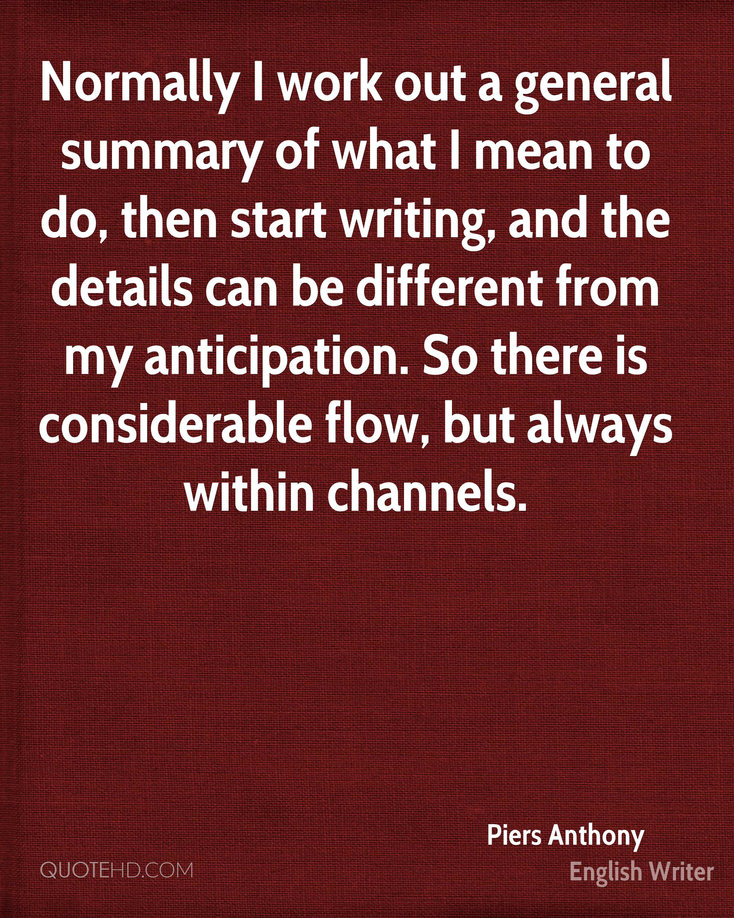 Normally I work out a general summary of what I mean to do, then start writing, and the details can be different from my anticipation. So there is considerable flow, but always within channels.