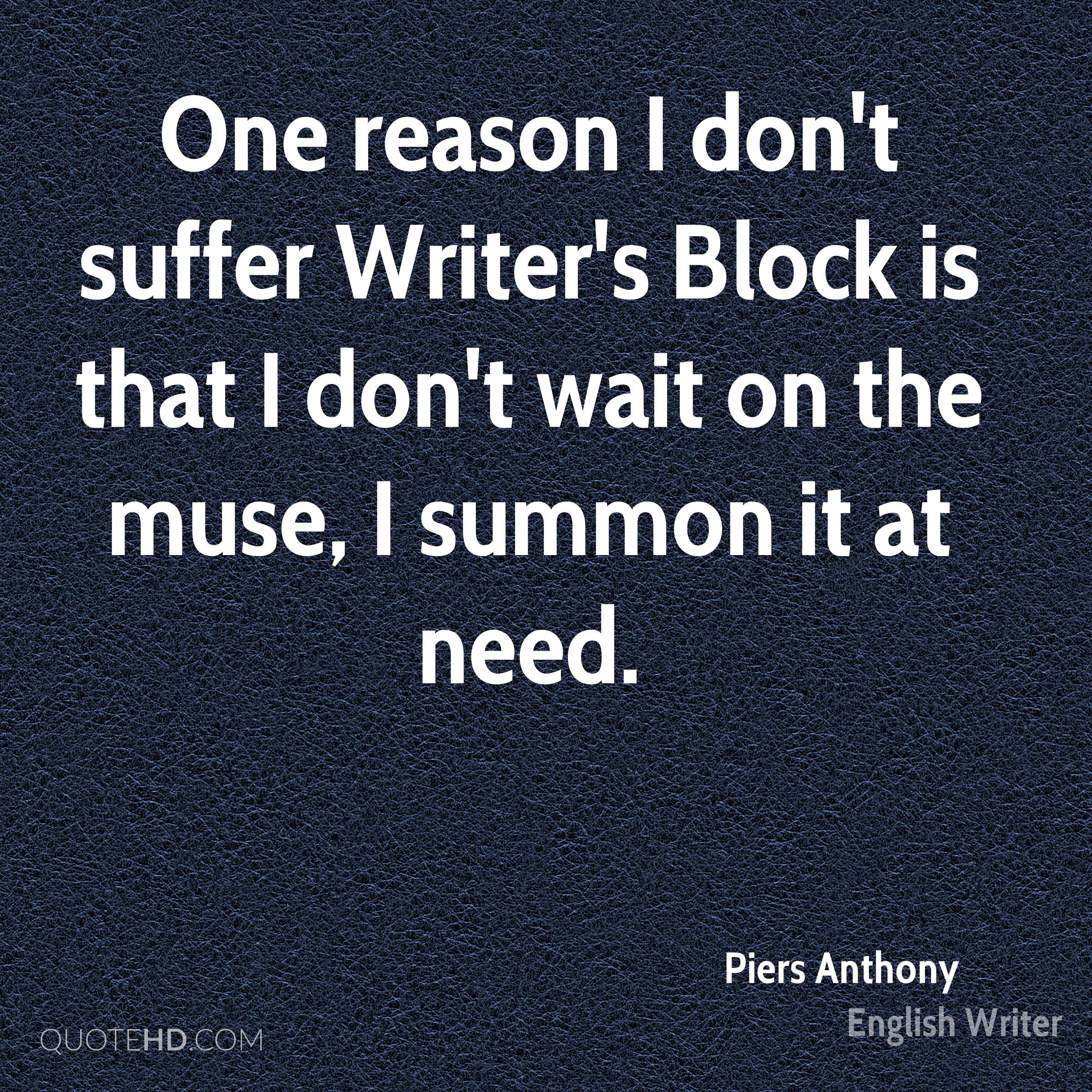 One reason I don't suffer Writer's Block is that I don't wait on the muse, I summon it at need.