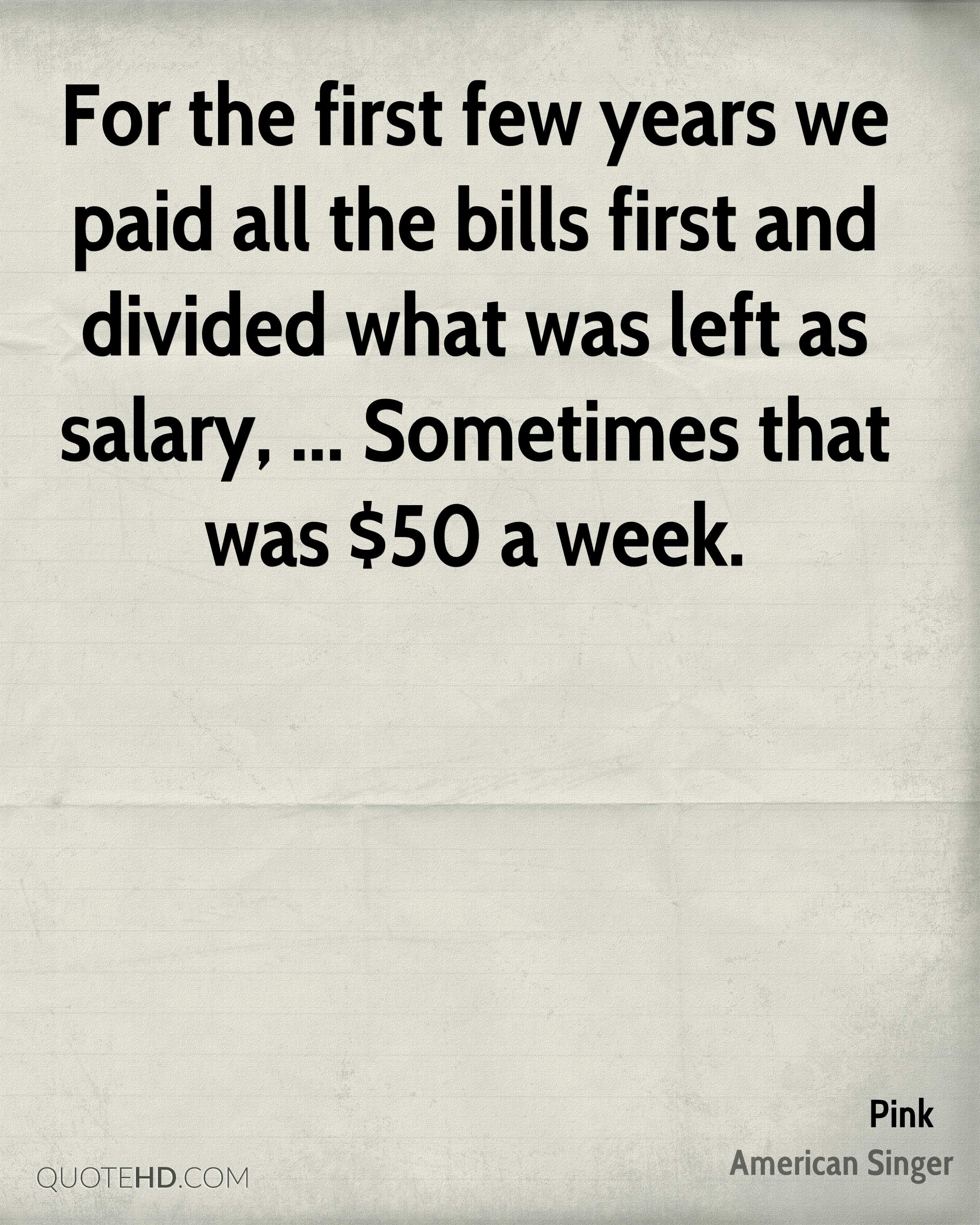For the first few years we paid all the bills first and divided what was left as salary, ... Sometimes that was $50 a week.