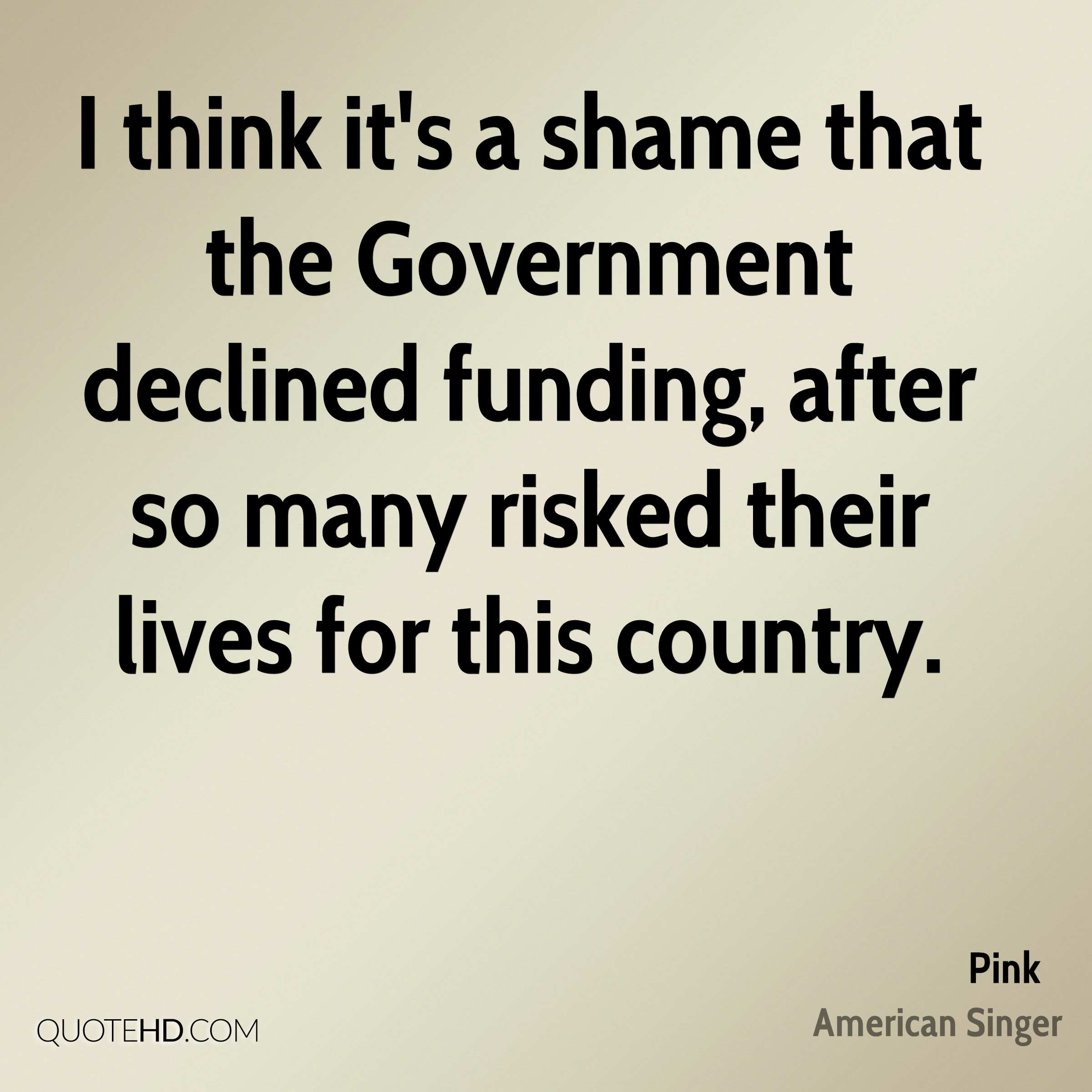 I think it's a shame that the Government declined funding, after so many risked their lives for this country.