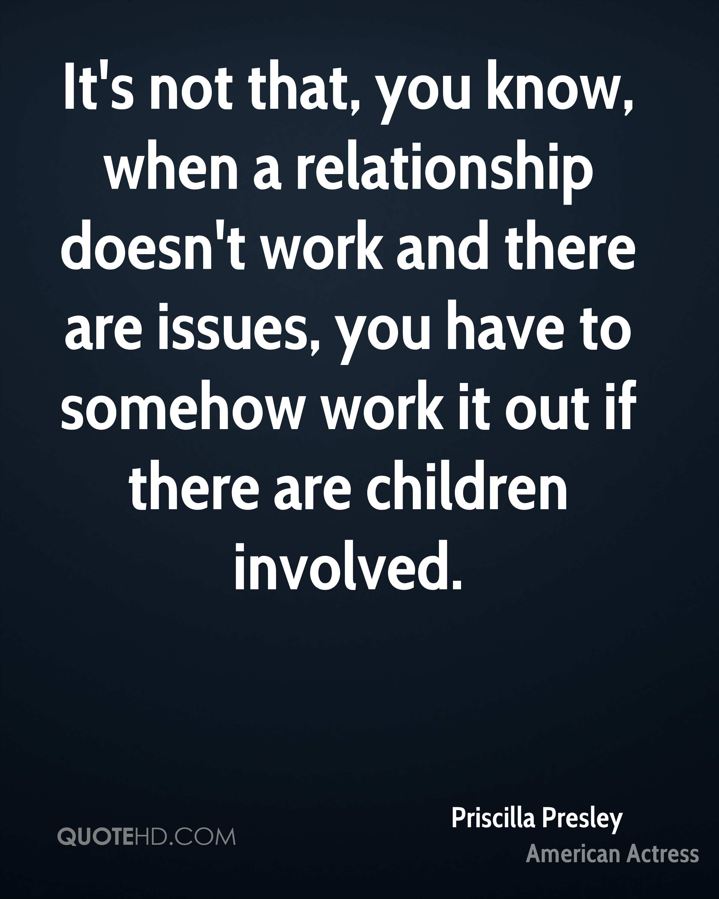 It's not that, you know, when a relationship doesn't work and there are issues, you have to somehow work it out if there are children involved.