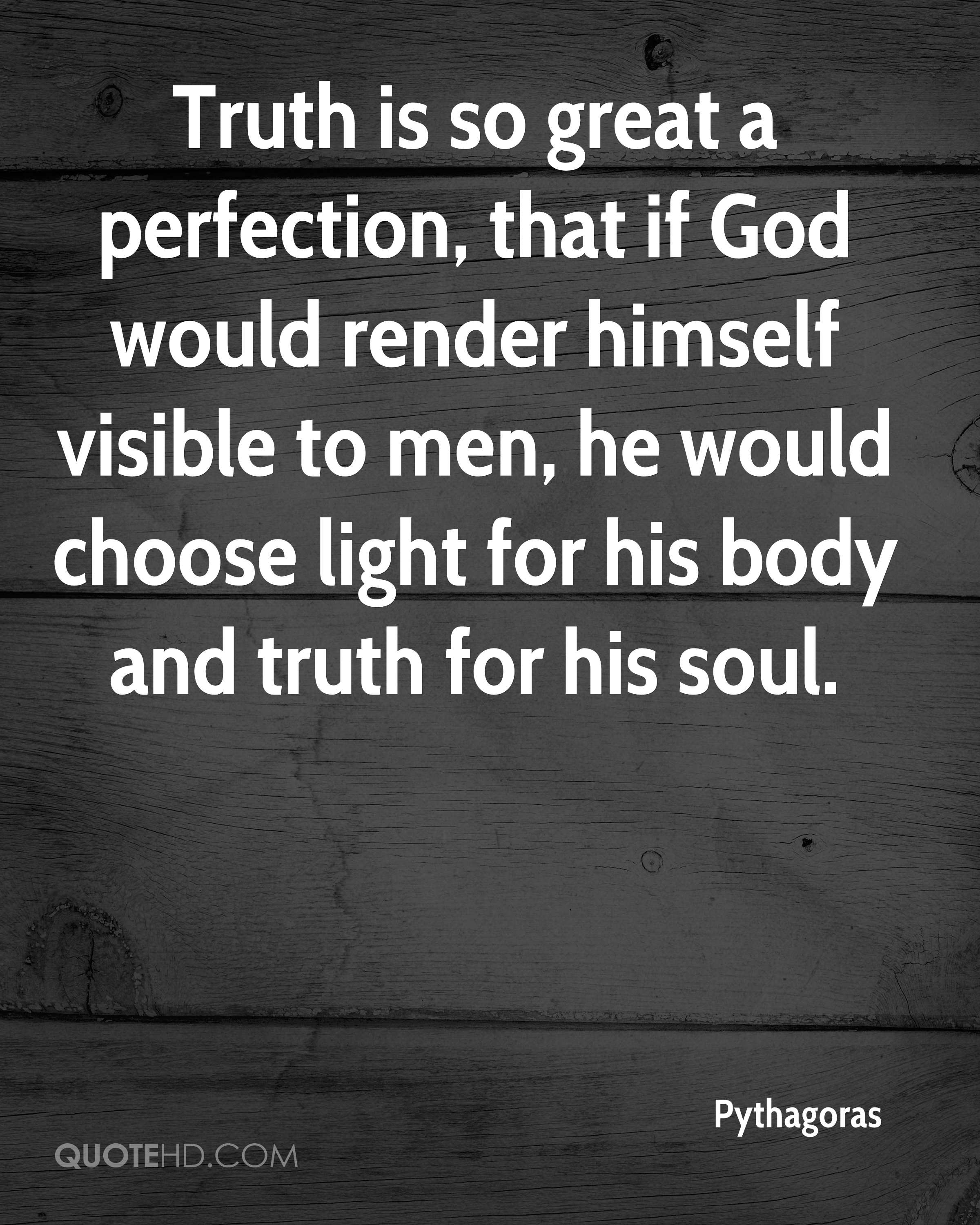 Truth is so great a perfection, that if God would render himself visible to men, he would choose light for his body and truth for his soul.