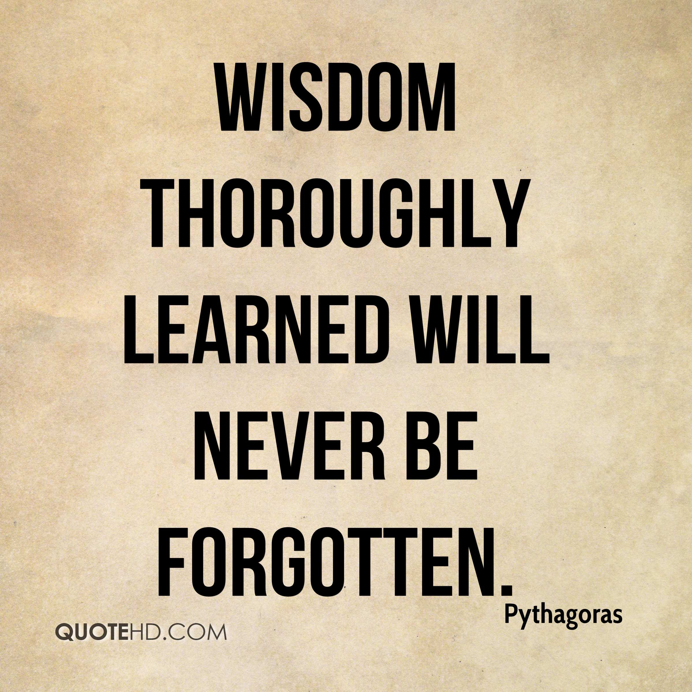 Wisdom thoroughly learned will never be forgotten.