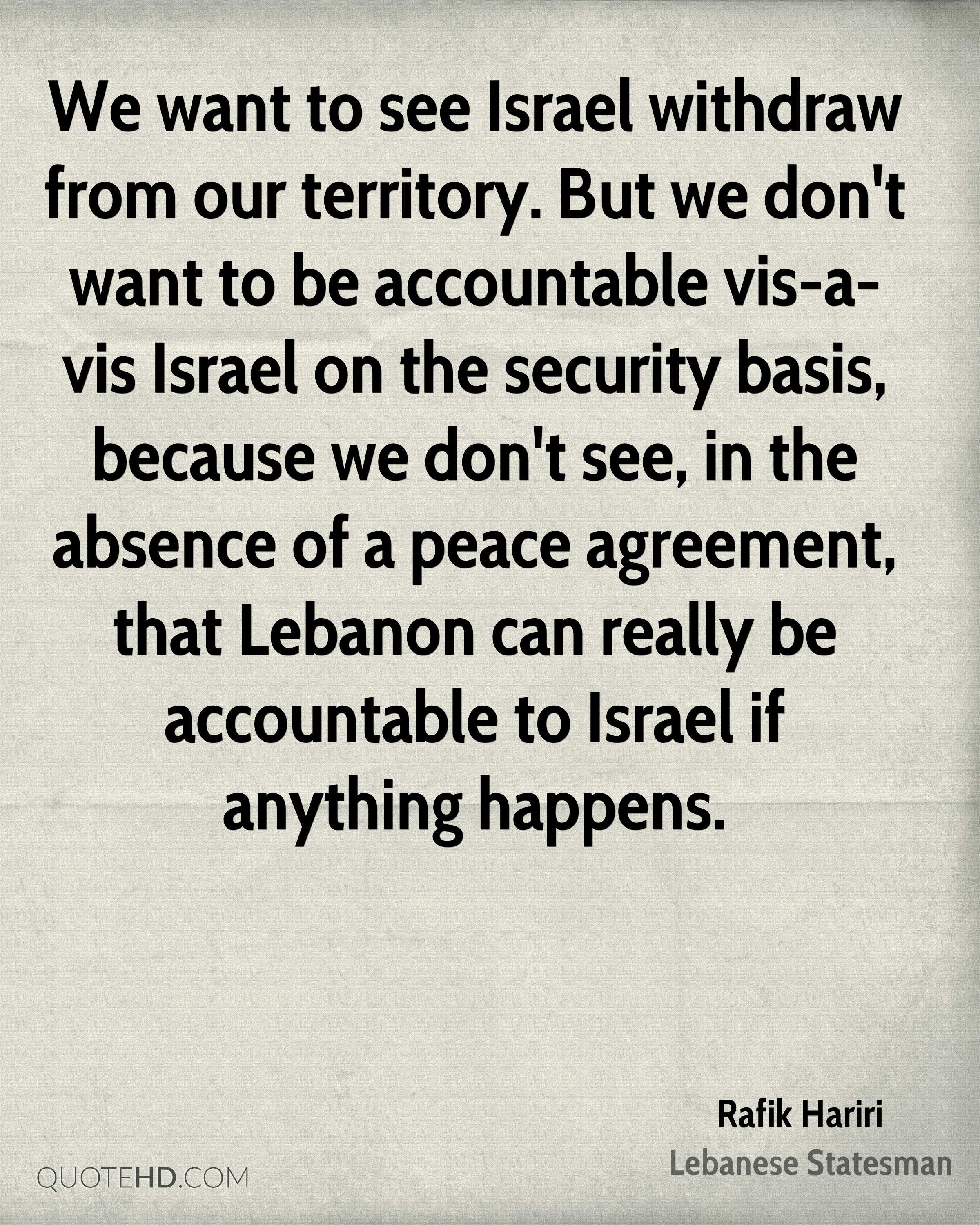 We want to see Israel withdraw from our territory. But we don't want to be accountable vis-a-vis Israel on the security basis, because we don't see, in the absence of a peace agreement, that Lebanon can really be accountable to Israel if anything happens.