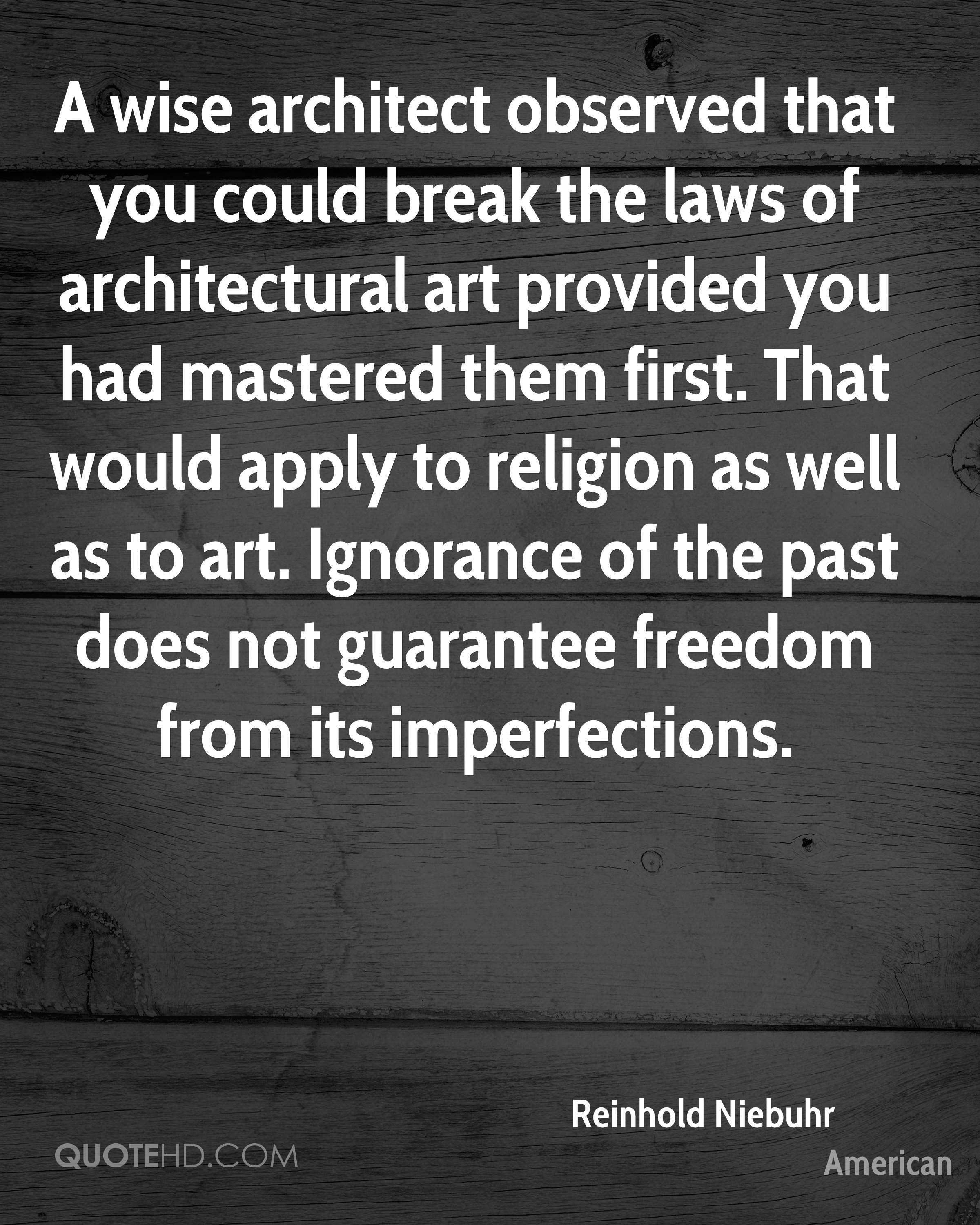 A wise architect observed that you could break the laws of architectural art provided you had mastered them first. That would apply to religion as well as to art. Ignorance of the past does not guarantee freedom from its imperfections.