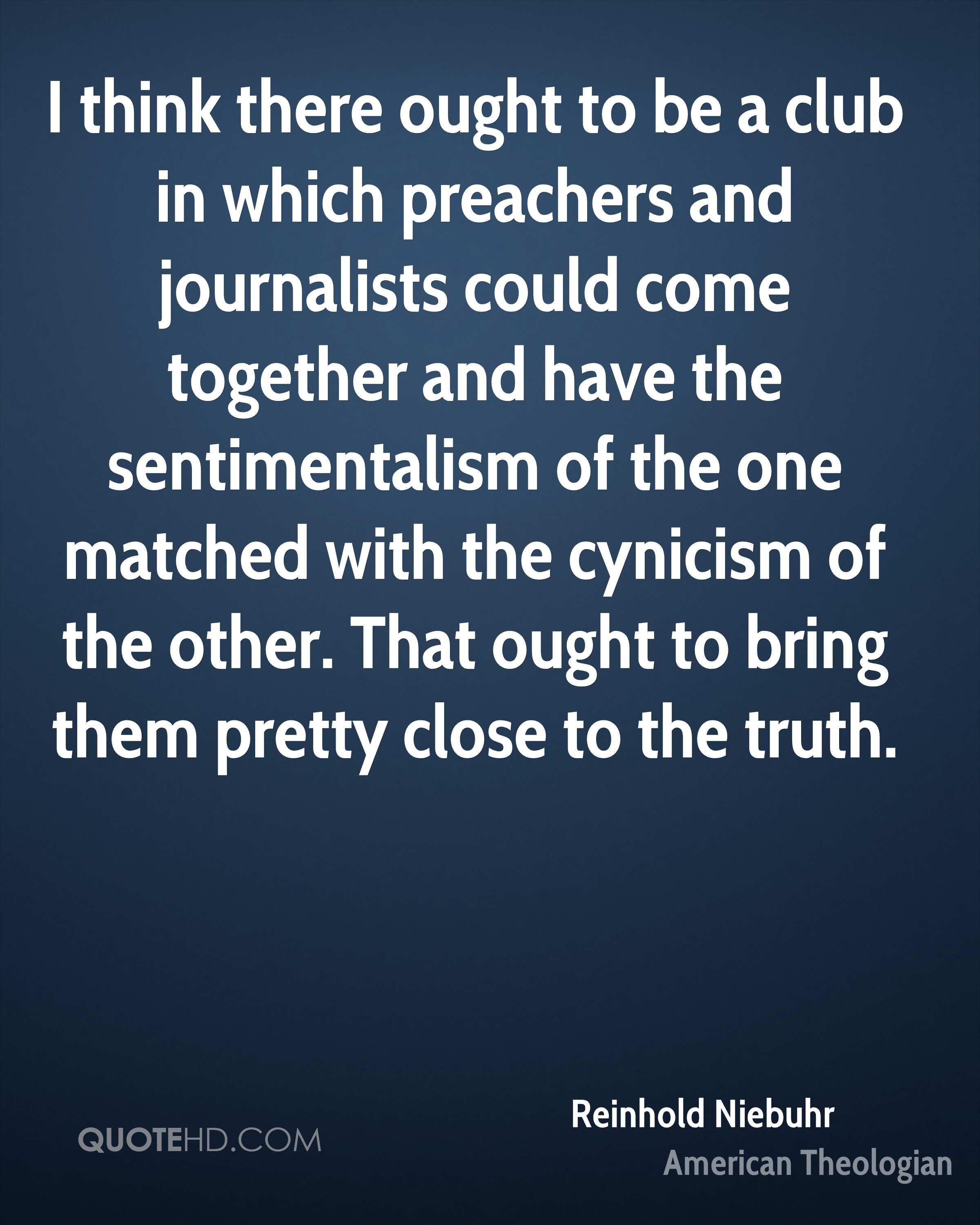 I think there ought to be a club in which preachers and journalists could come together and have the sentimentalism of the one matched with the cynicism of the other. That ought to bring them pretty close to the truth.